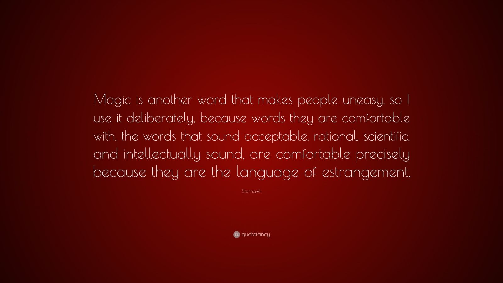 """Starhawk Quote: """"Magic is another word that makes people uneasy, so I use it deliberately, because words they are comfortable with, the words that sound acceptable, rational, scientific, and intellectually sound, are comfortable precisely because they are the language of estrangement."""""""