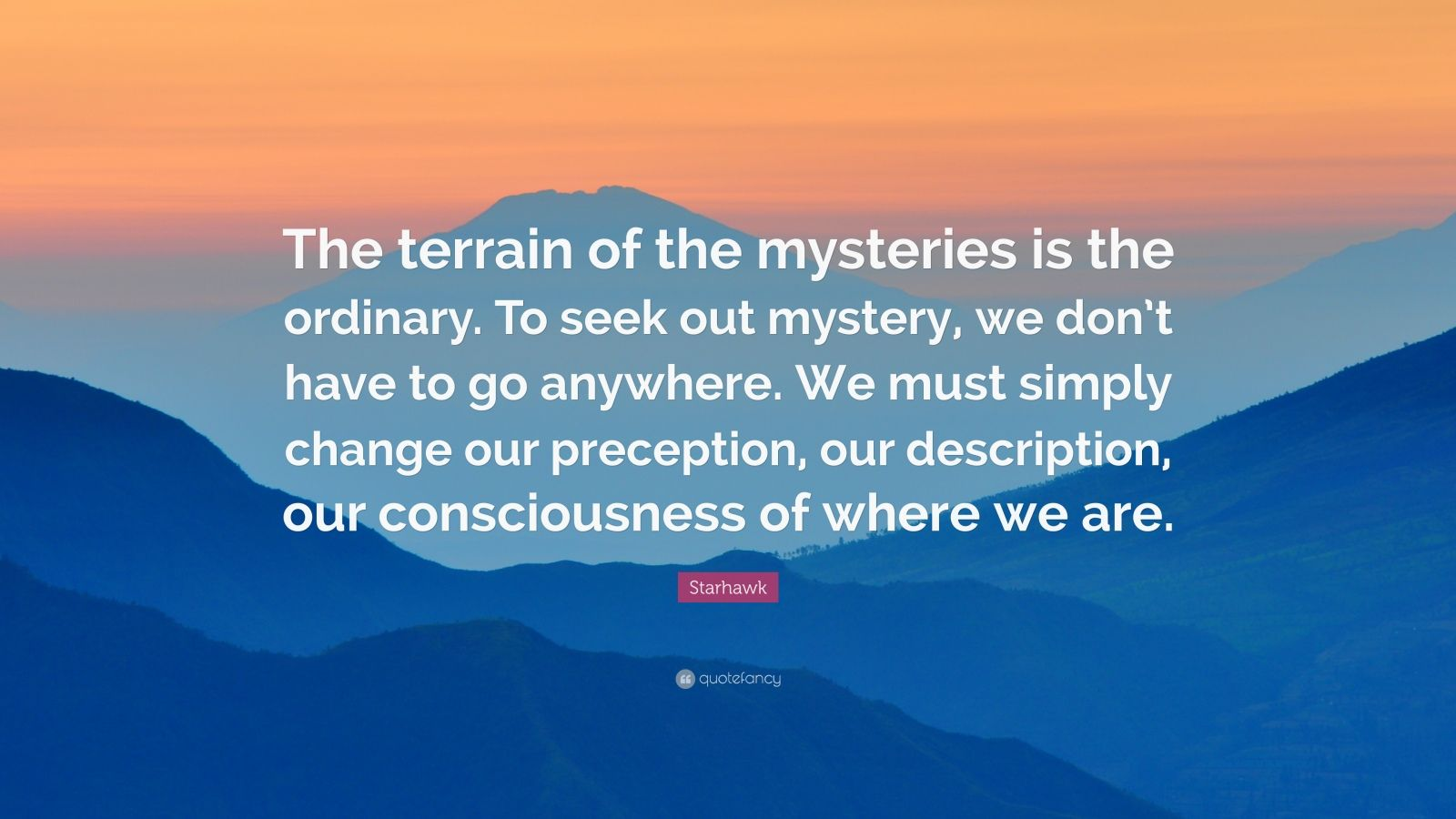 "Starhawk Quote: ""The terrain of the mysteries is the ordinary. To seek out mystery, we don't have to go anywhere. We must simply change our preception, our description, our consciousness of where we are."""
