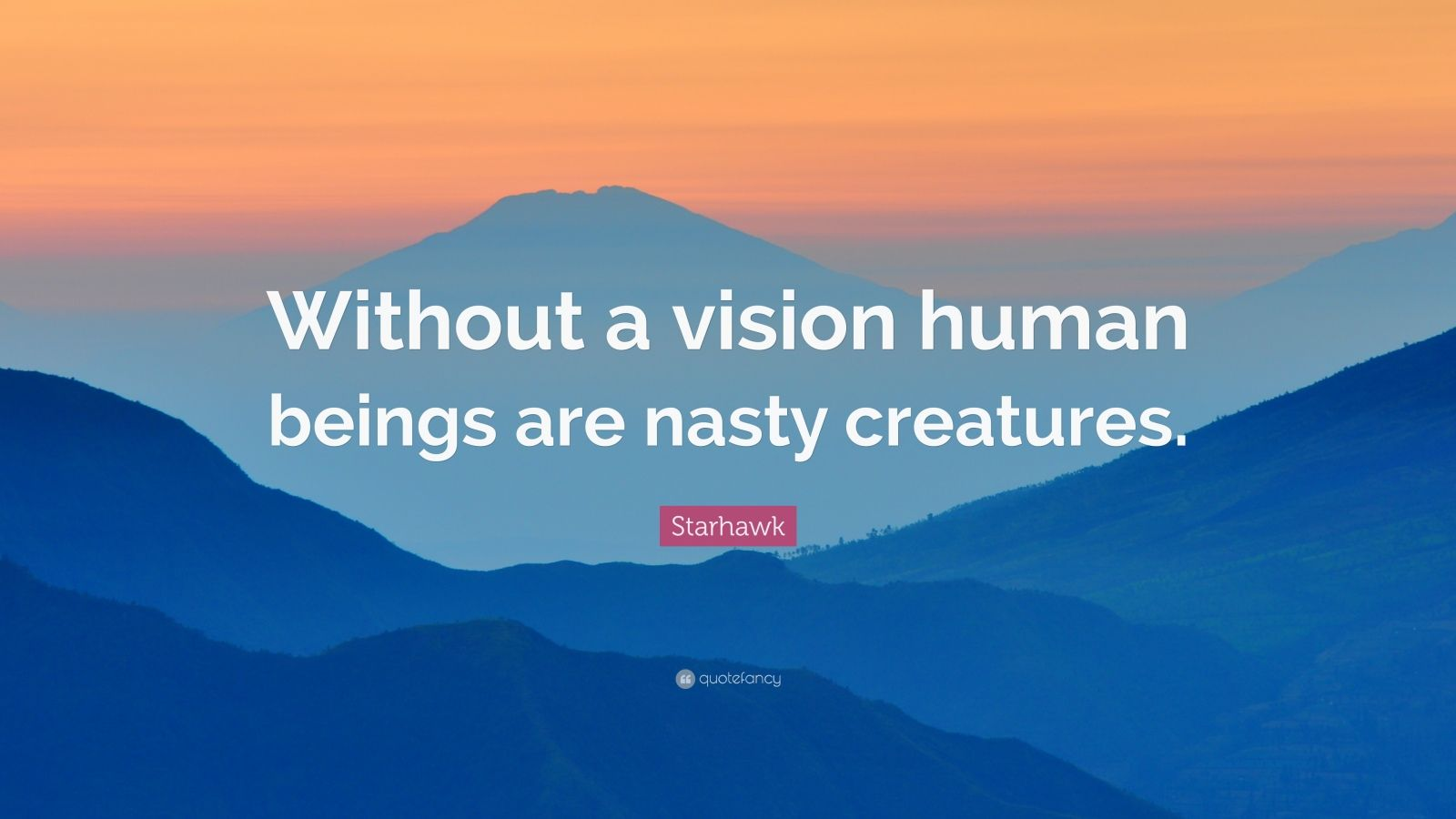 "Starhawk Quote: ""Without a vision human beings are nasty creatures."""