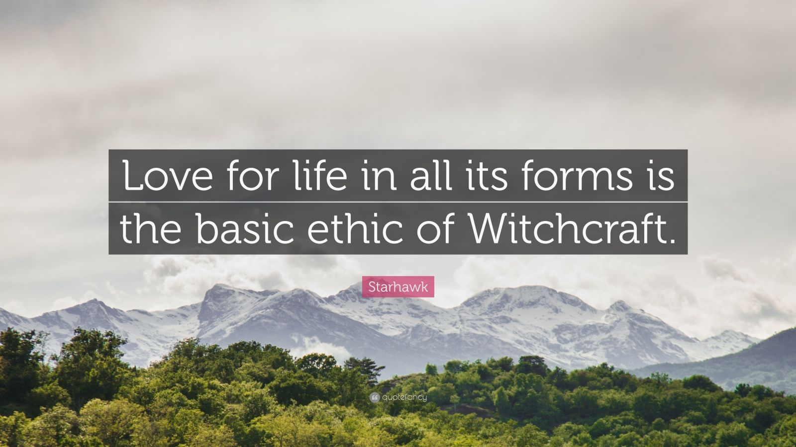 "Starhawk Quote: ""Love for life in all its forms is the basic ethic of Witchcraft."""