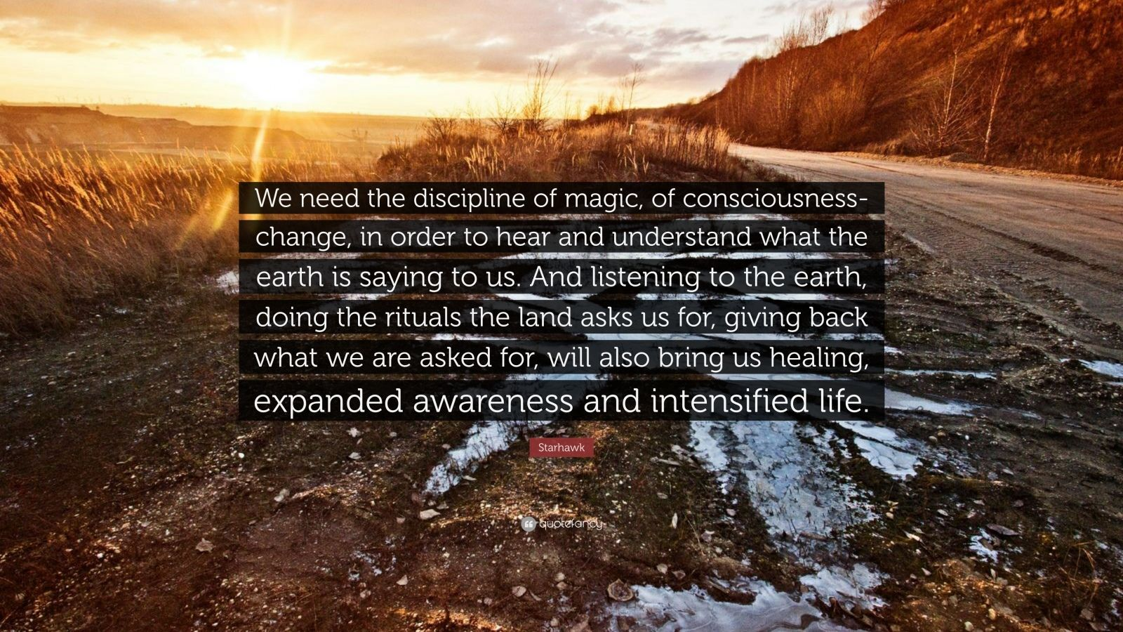 "Starhawk Quote: ""We need the discipline of magic, of consciousness-change, in order to hear and understand what the earth is saying to us. And listening to the earth, doing the rituals the land asks us for, giving back what we are asked for, will also bring us healing, expanded awareness and intensified life."""