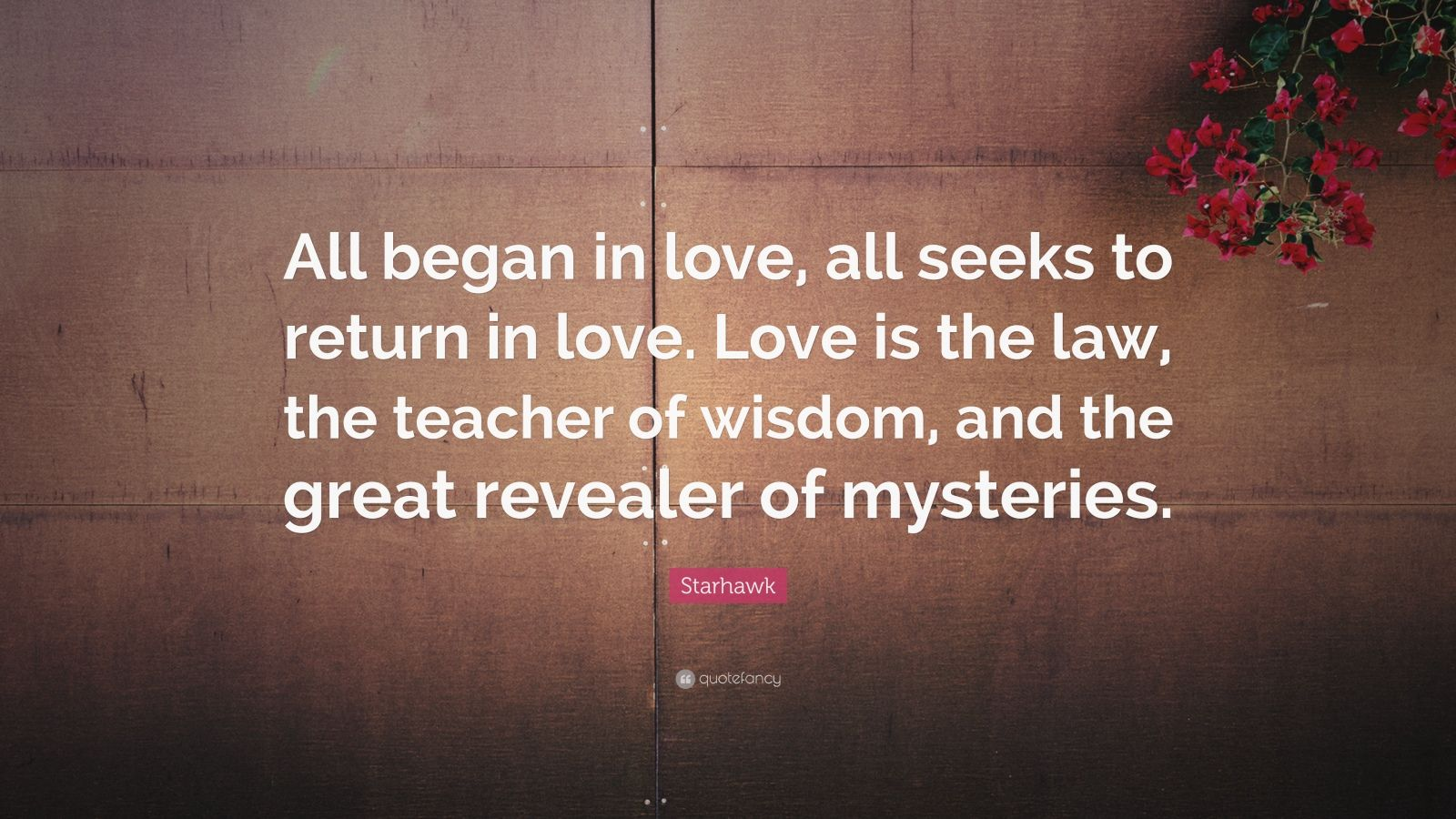 "Starhawk Quote: ""All began in love, all seeks to return in love. Love is the law, the teacher of wisdom, and the great revealer of mysteries."""
