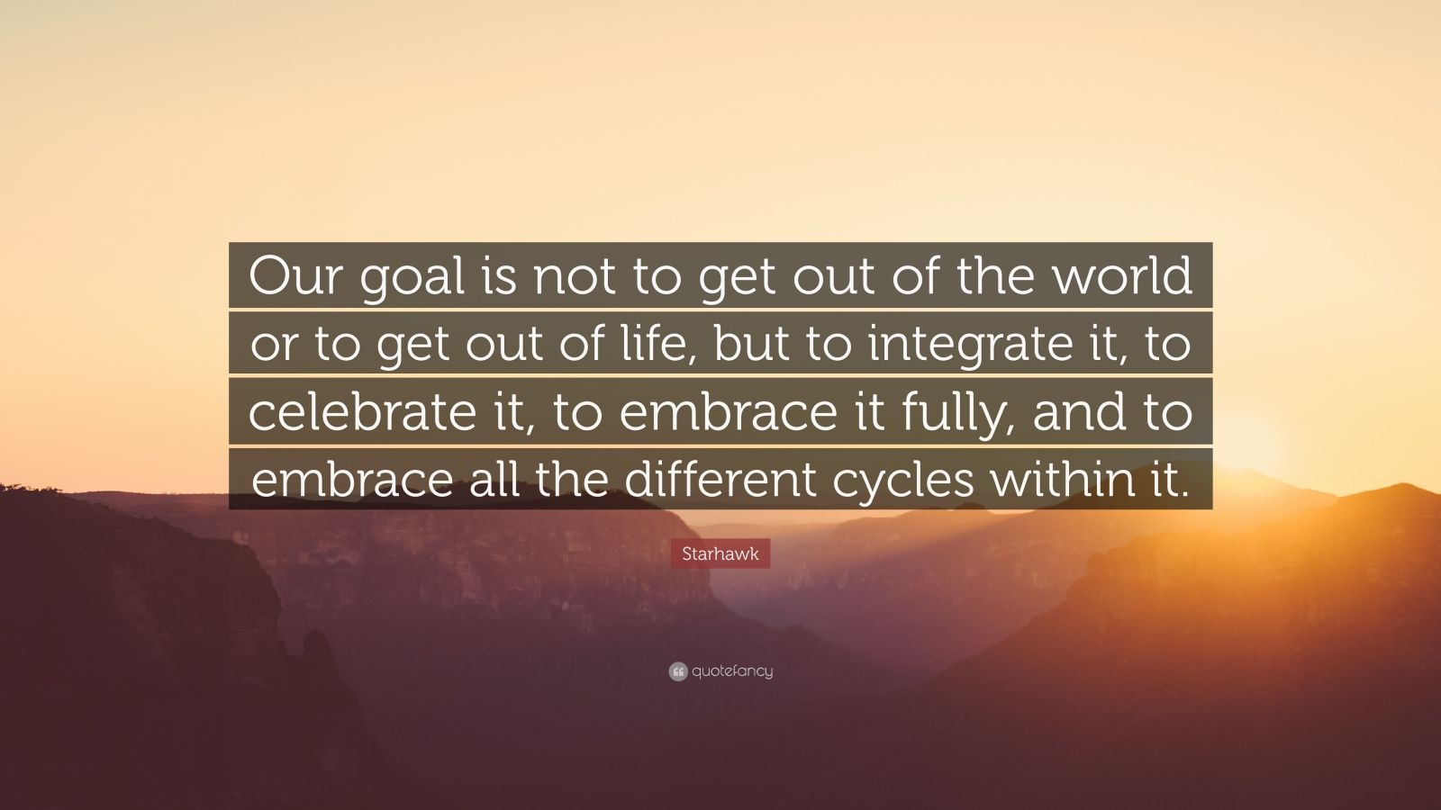 "Starhawk Quote: ""Our goal is not to get out of the world or to get out of life, but to integrate it, to celebrate it, to embrace it fully, and to embrace all the different cycles within it."""