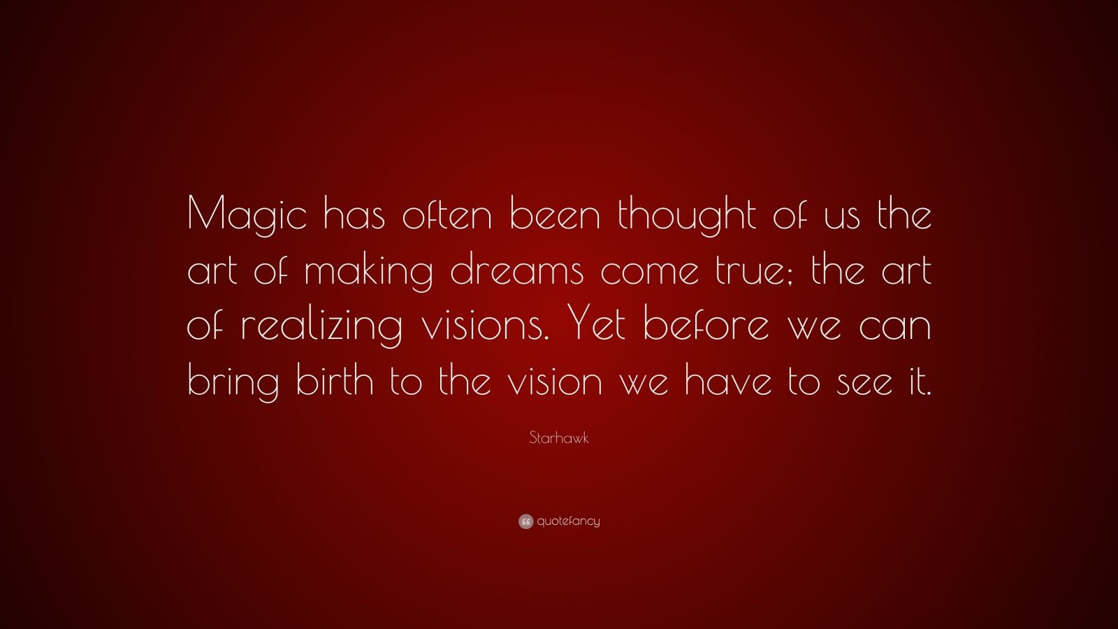 """Starhawk Quote: """"Magic has often been thought of us the art of making dreams come true; the art of realizing visions. Yet before we can bring birth to the vision we have to see it."""""""