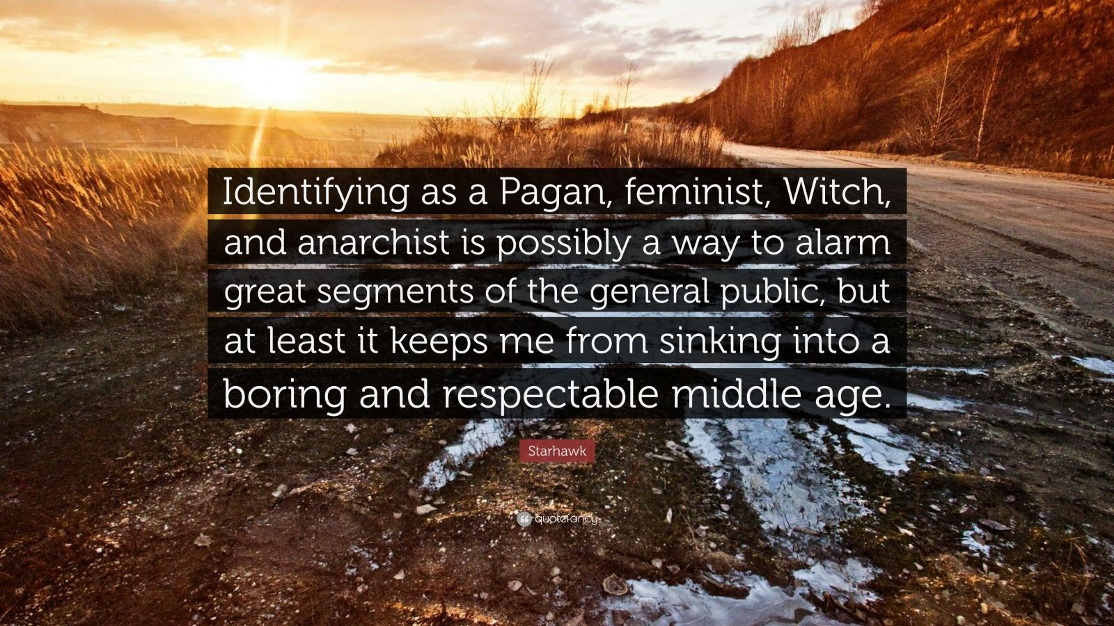 "Starhawk Quote: ""Identifying as a Pagan, feminist, Witch, and anarchist is possibly a way to alarm great segments of the general public, but at least it keeps me from sinking into a boring and respectable middle age."""