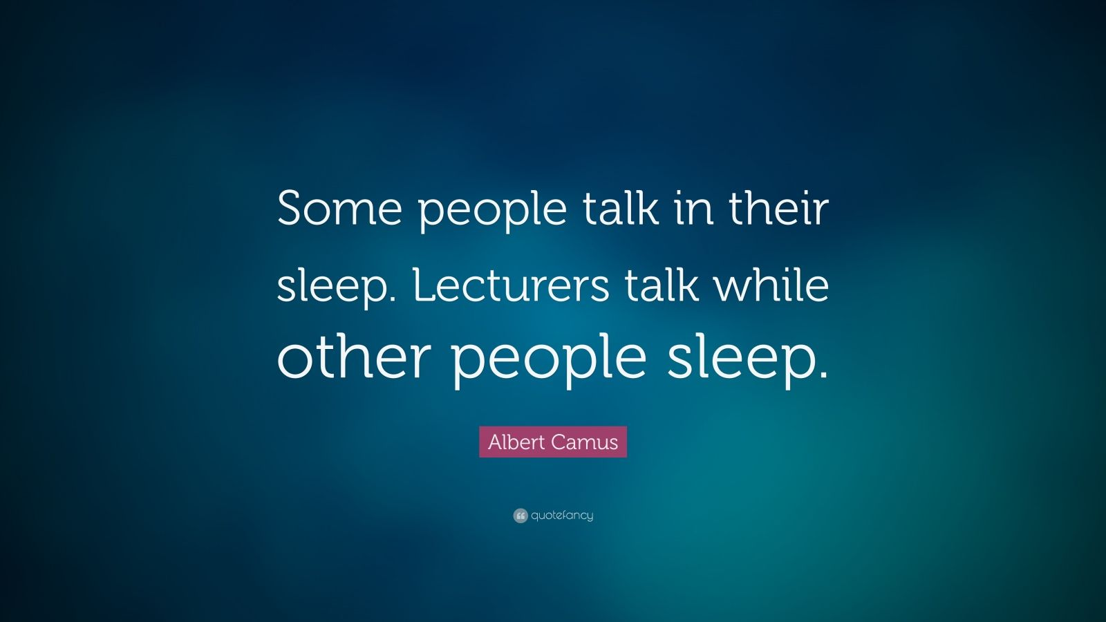 """Albert Camus Quote: """"Some people talk in their sleep. Lecturers talk while other people sleep."""""""