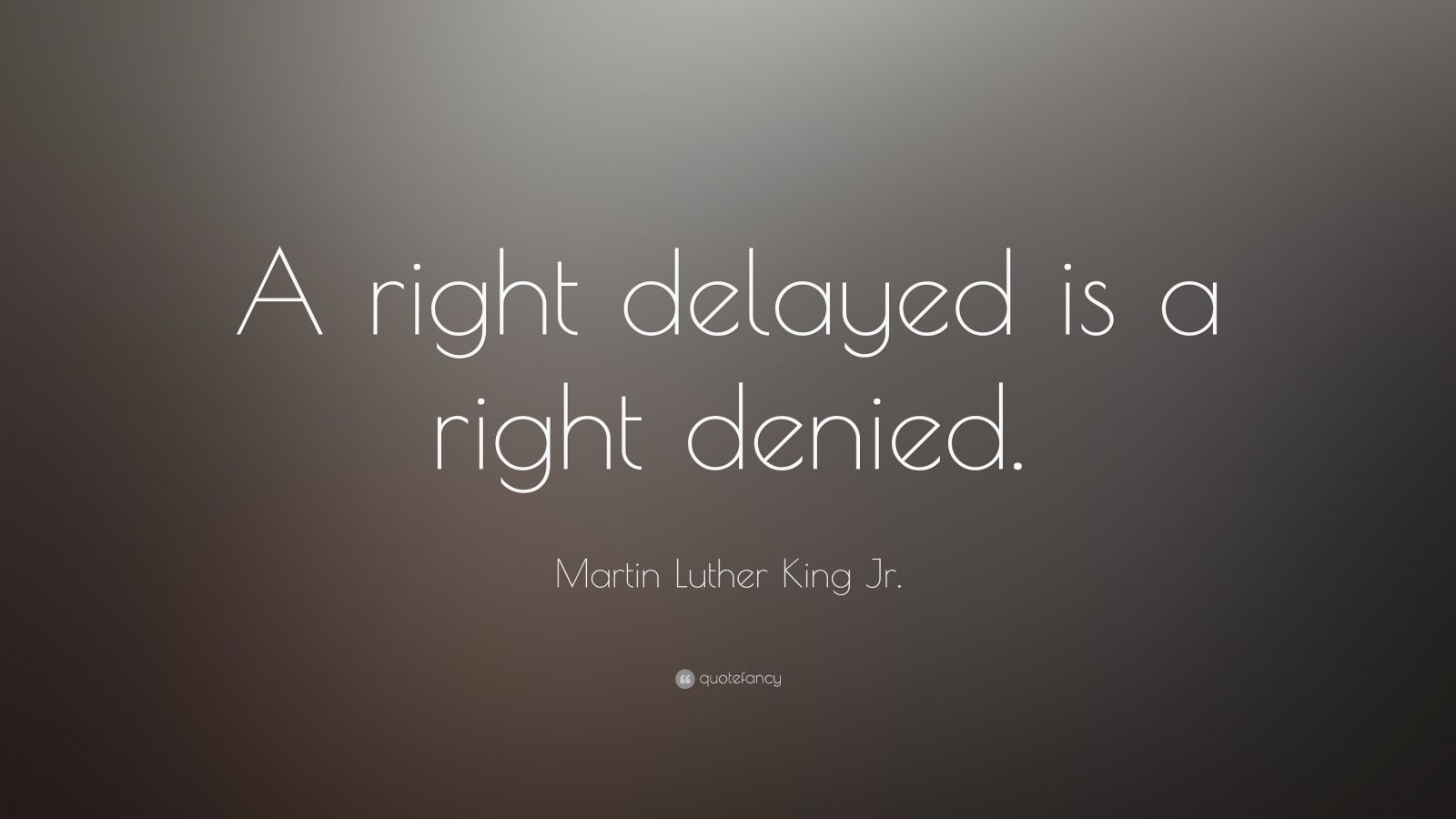 "Martin Luther King Jr. Quote: ""A right delayed is a right denied."""