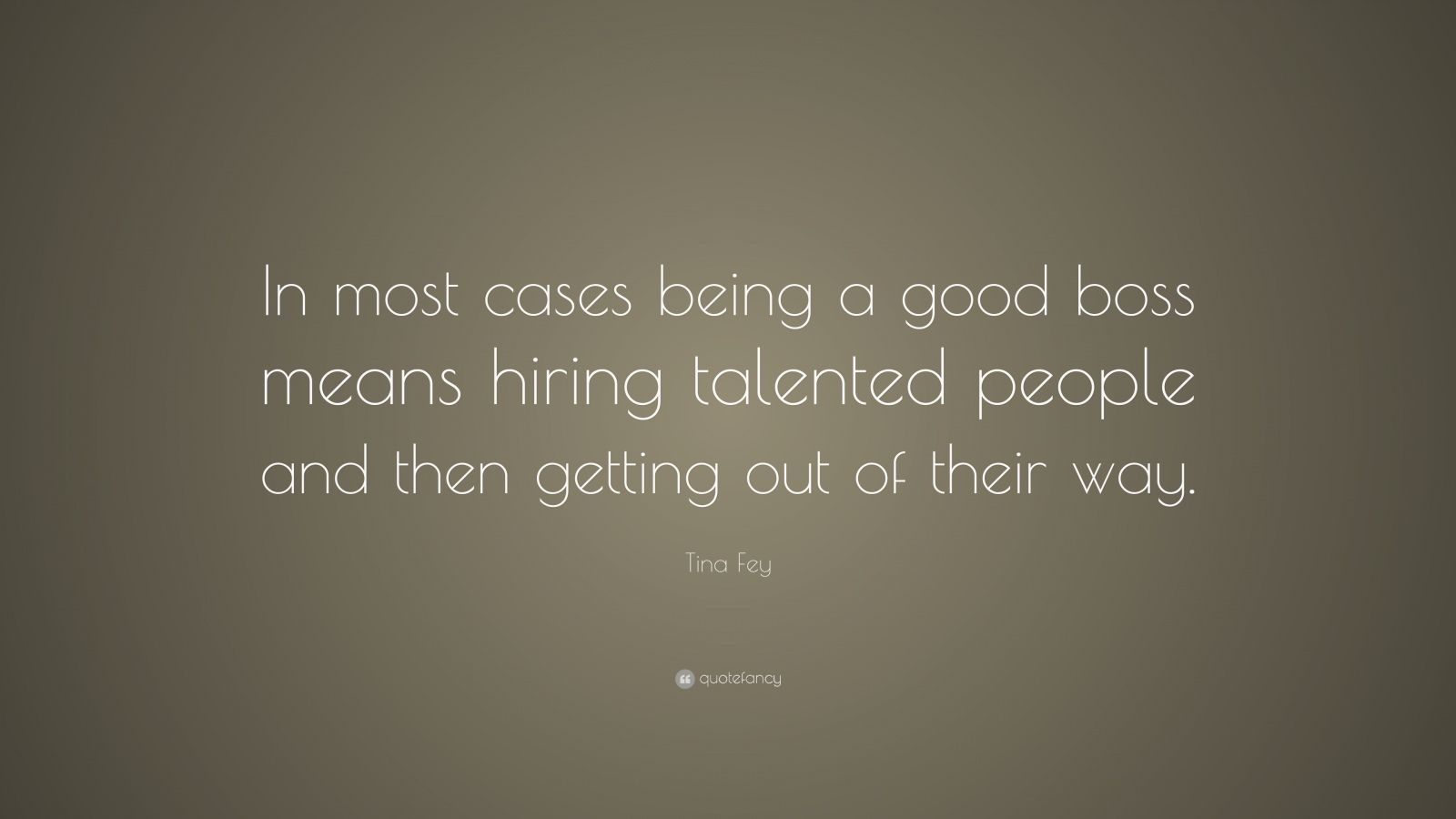 "Tina Fey Quote: ""In most cases being a good boss means hiring talented people and then getting out of their way."""