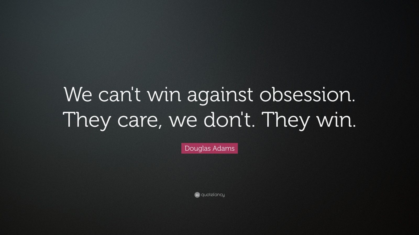 "Douglas Adams Quote: ""We can't win against obsession.  They care, we don't.  They win."""