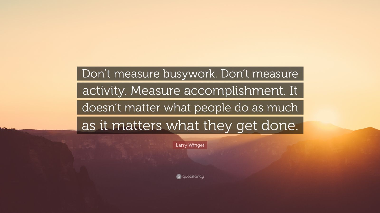 "Larry Winget Quote: ""Don't measure busywork. Don't measure activity. Measure accomplishment. It doesn't matter what people do as much as it matters what they get done."""