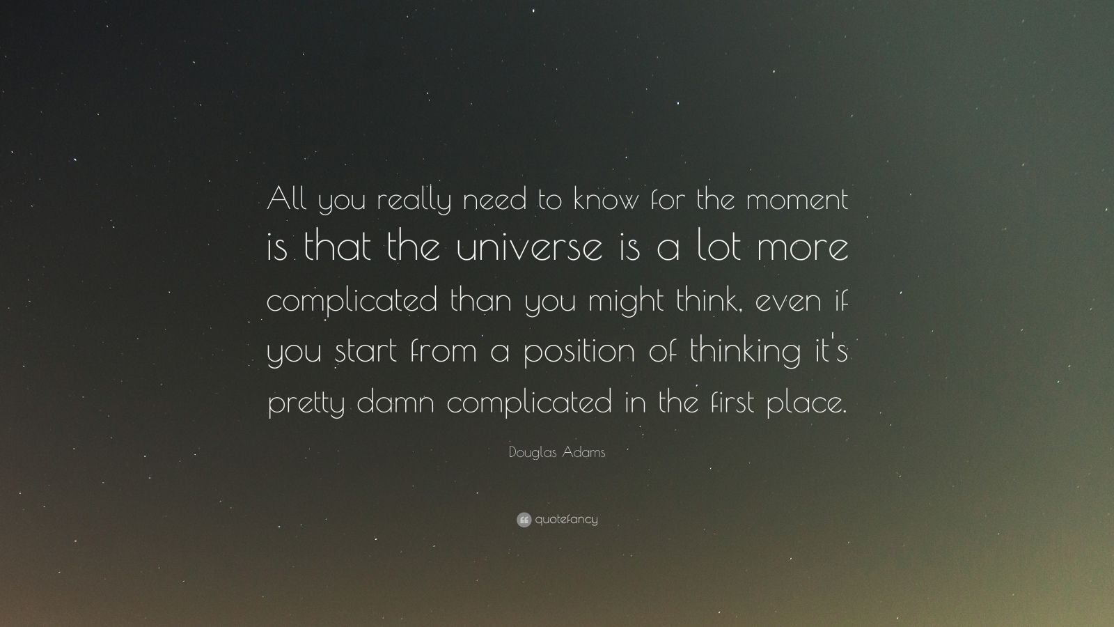 "Douglas Adams Quote: ""All you really need to know for the moment is that the universe is a lot more complicated than you might think, even if you start from a position of thinking it's pretty damn complicated in the first place."""