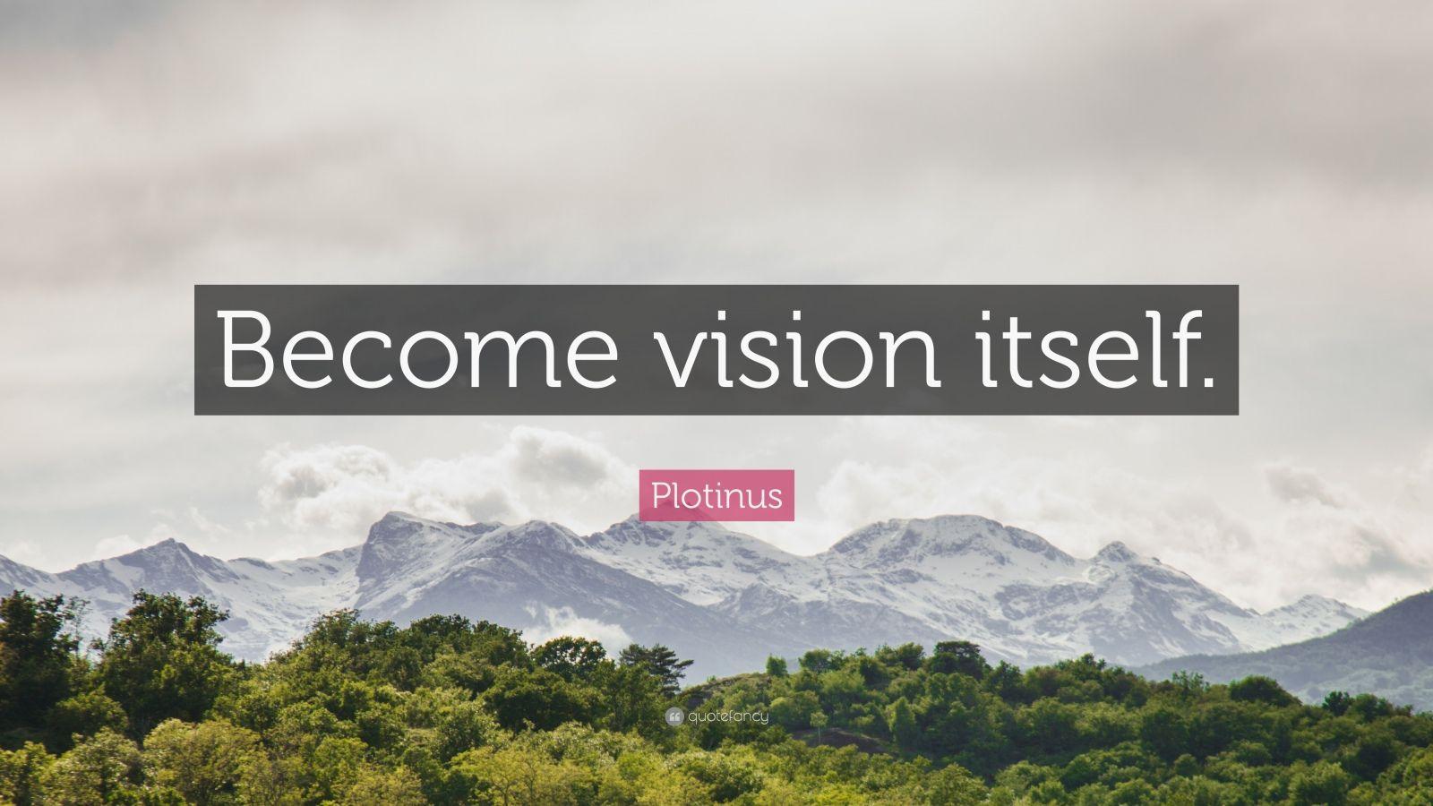 "Plotinus Quote: ""Become vision itself."""