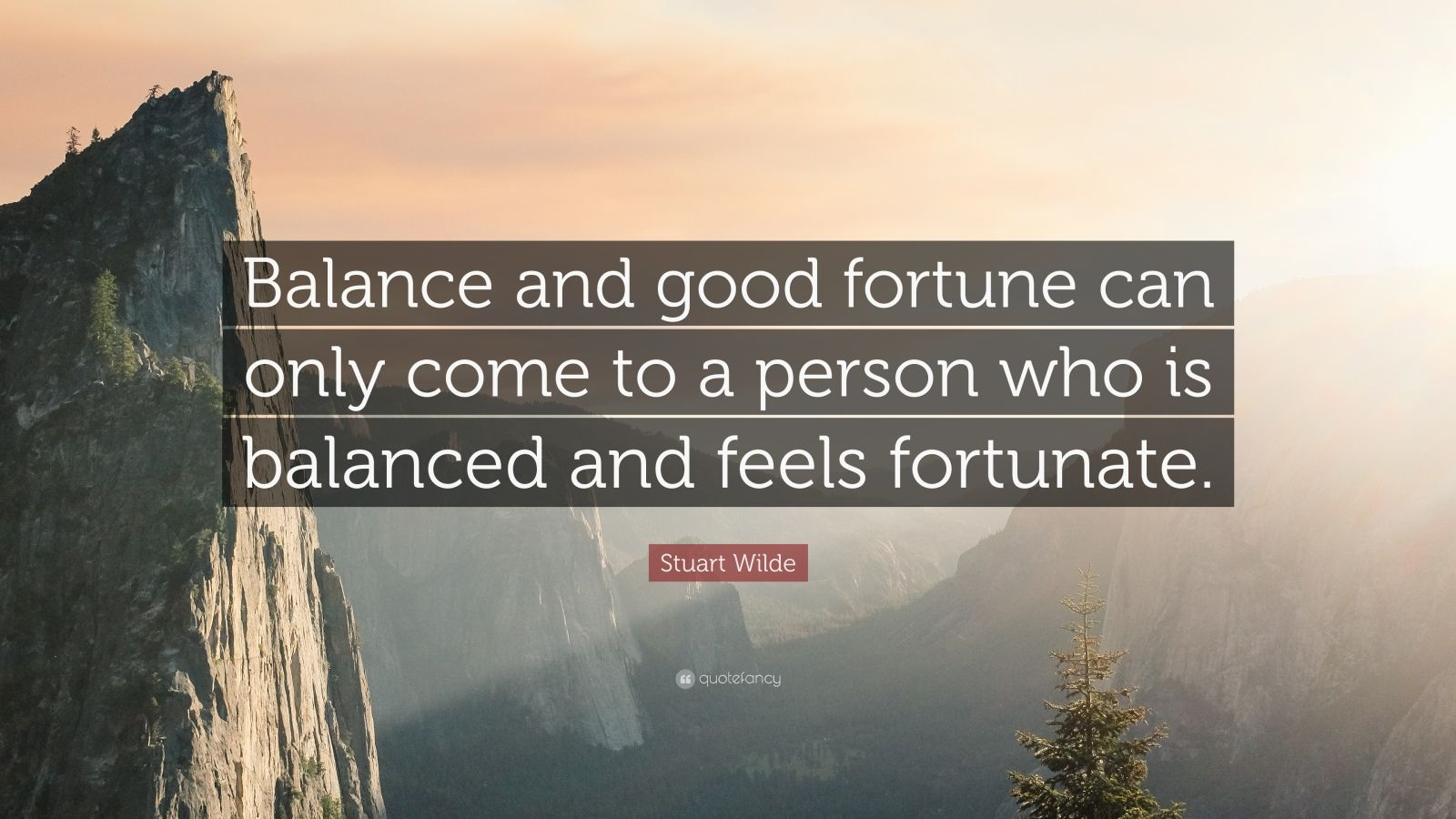 """Stuart Wilde Quote: """"Balance and good fortune can only come to a person who is balanced and feels fortunate."""""""