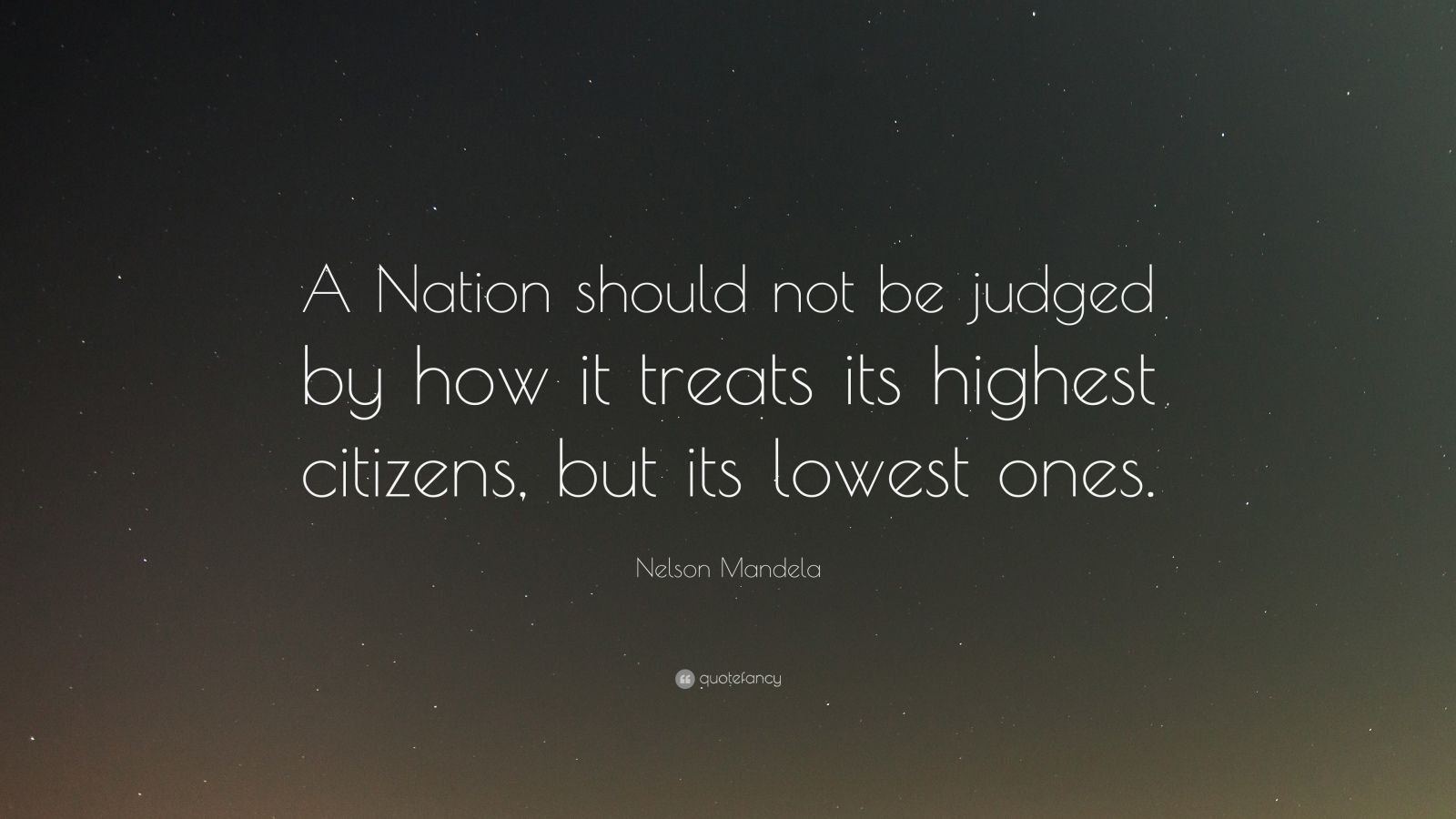 "Nelson Mandela Quote: ""A Nation should not be judged by how it treats its highest citizens, but its lowest ones."""
