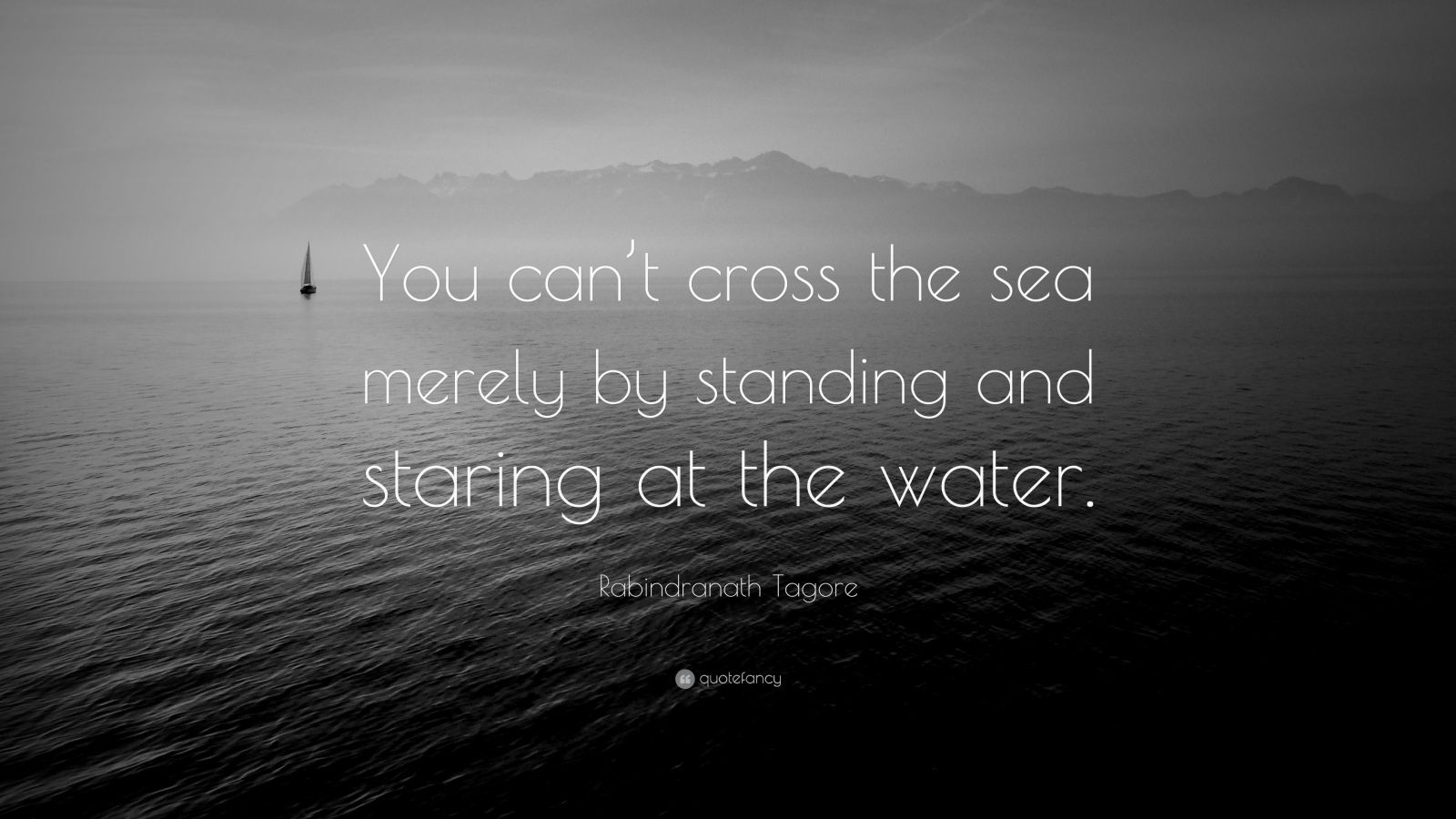 """Rabindranath Tagore Quote: """"You can't cross the sea merely by standing and staring at the water."""""""