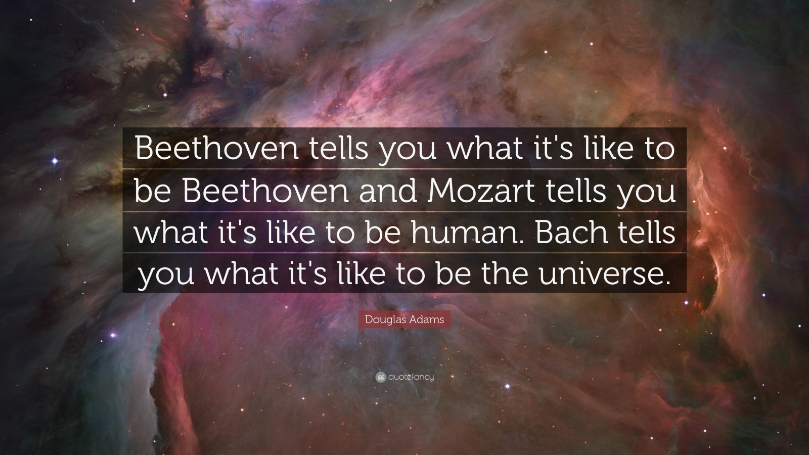 "Douglas Adams Quote: ""Beethoven tells you what it's like to be Beethoven and Mozart tells you what it's like to be human. Bach tells you what it's like to be the universe."""