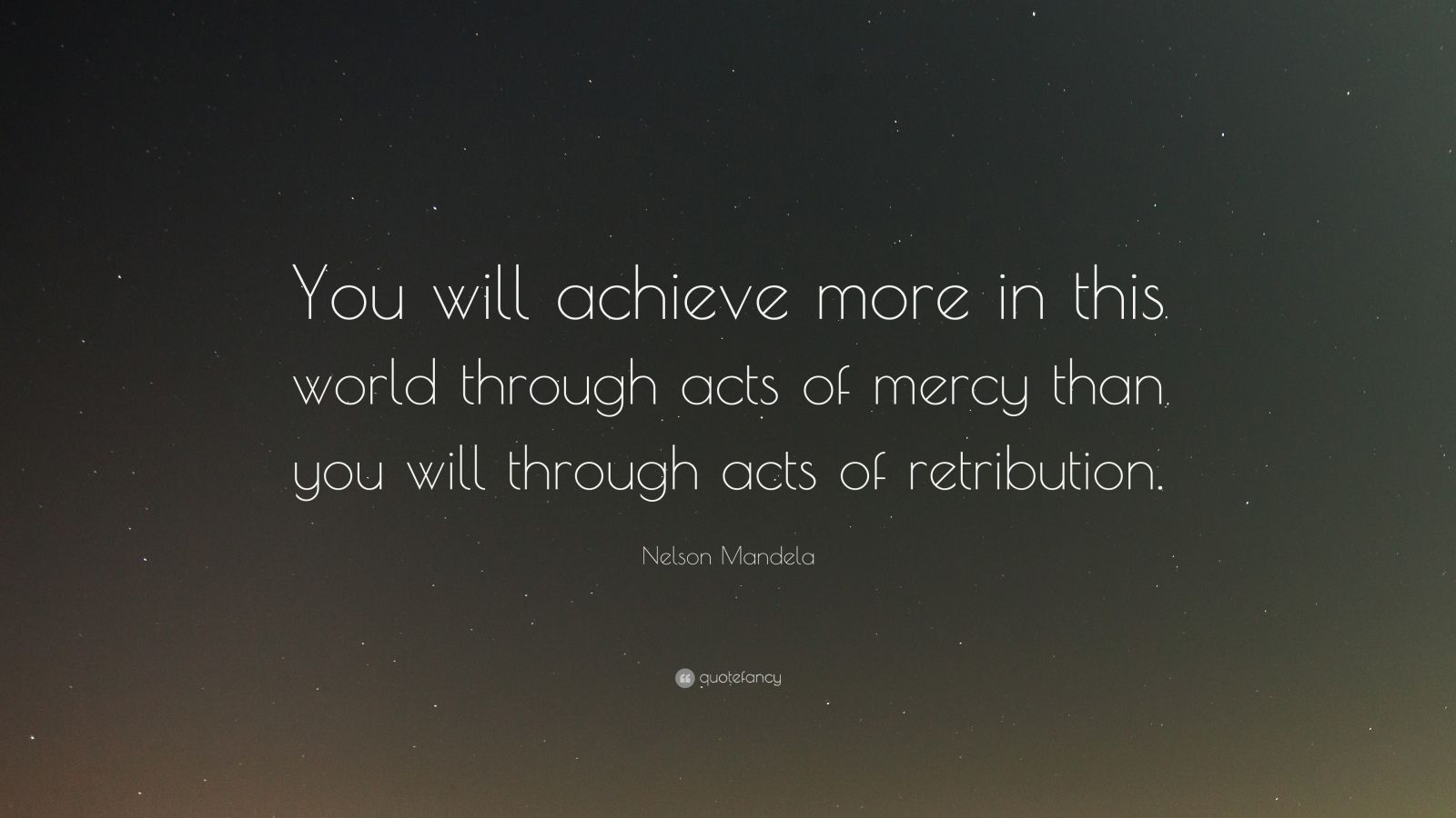"Nelson Mandela Quote: ""You will achieve more in this world through acts of mercy than you will through acts of retribution."""