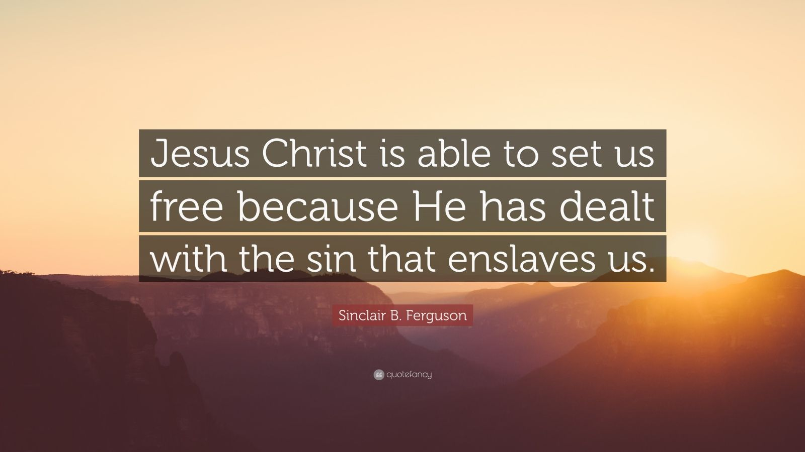 """Sinclair B. Ferguson Quote: """"Jesus Christ is able to set us free because He has dealt with the sin that enslaves us."""""""