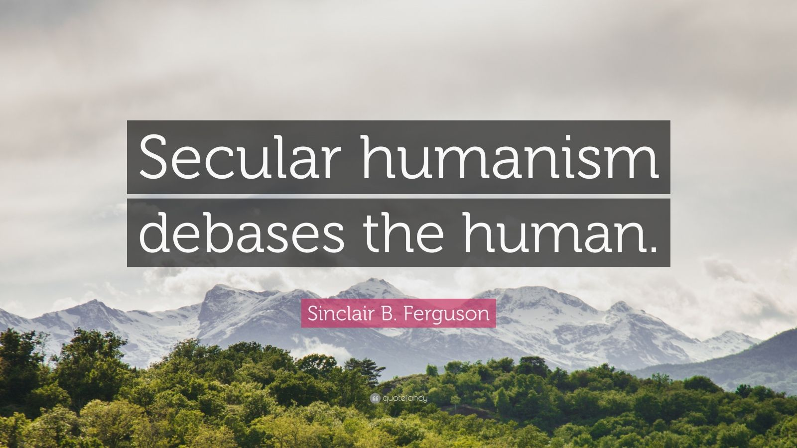 "Sinclair B. Ferguson Quote: ""Secular humanism debases the human."""