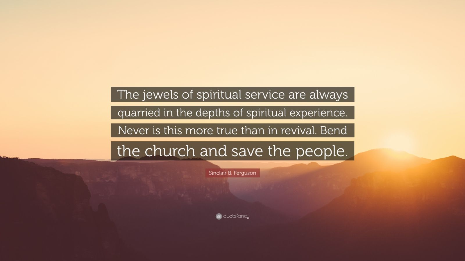 "Sinclair B. Ferguson Quote: ""The jewels of spiritual service are always quarried in the depths of spiritual experience. Never is this more true than in revival. Bend the church and save the people."""
