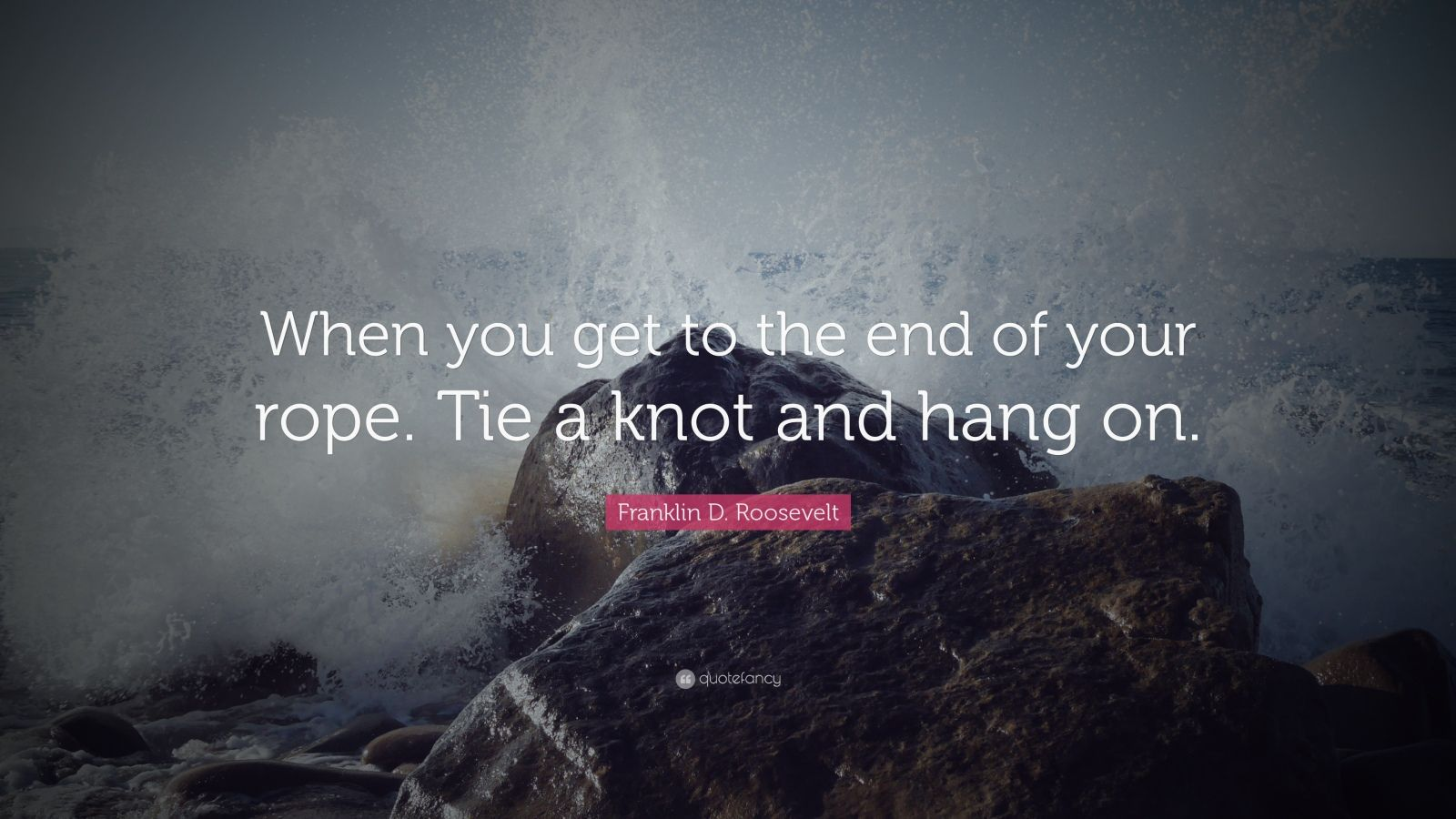 """Franklin D. Roosevelt Quote: """"When you get to the end of your rope. Tie a knot and hang on."""""""