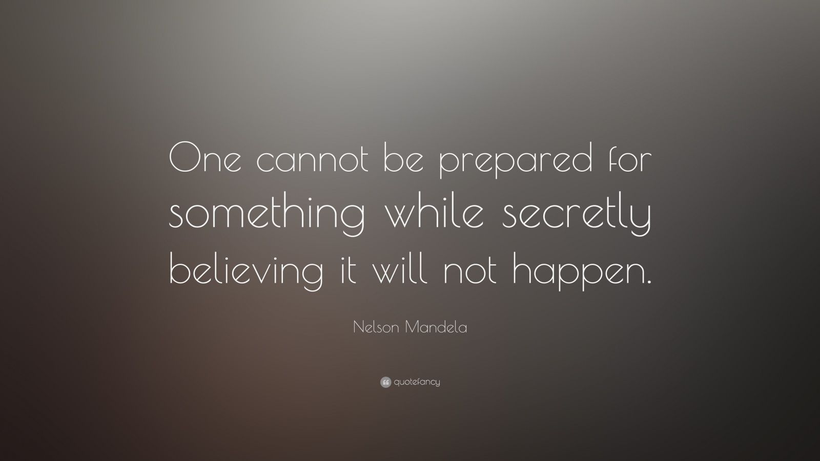 "Nelson Mandela Quote: ""One cannot be prepared for something while secretly believing it will not happen."""