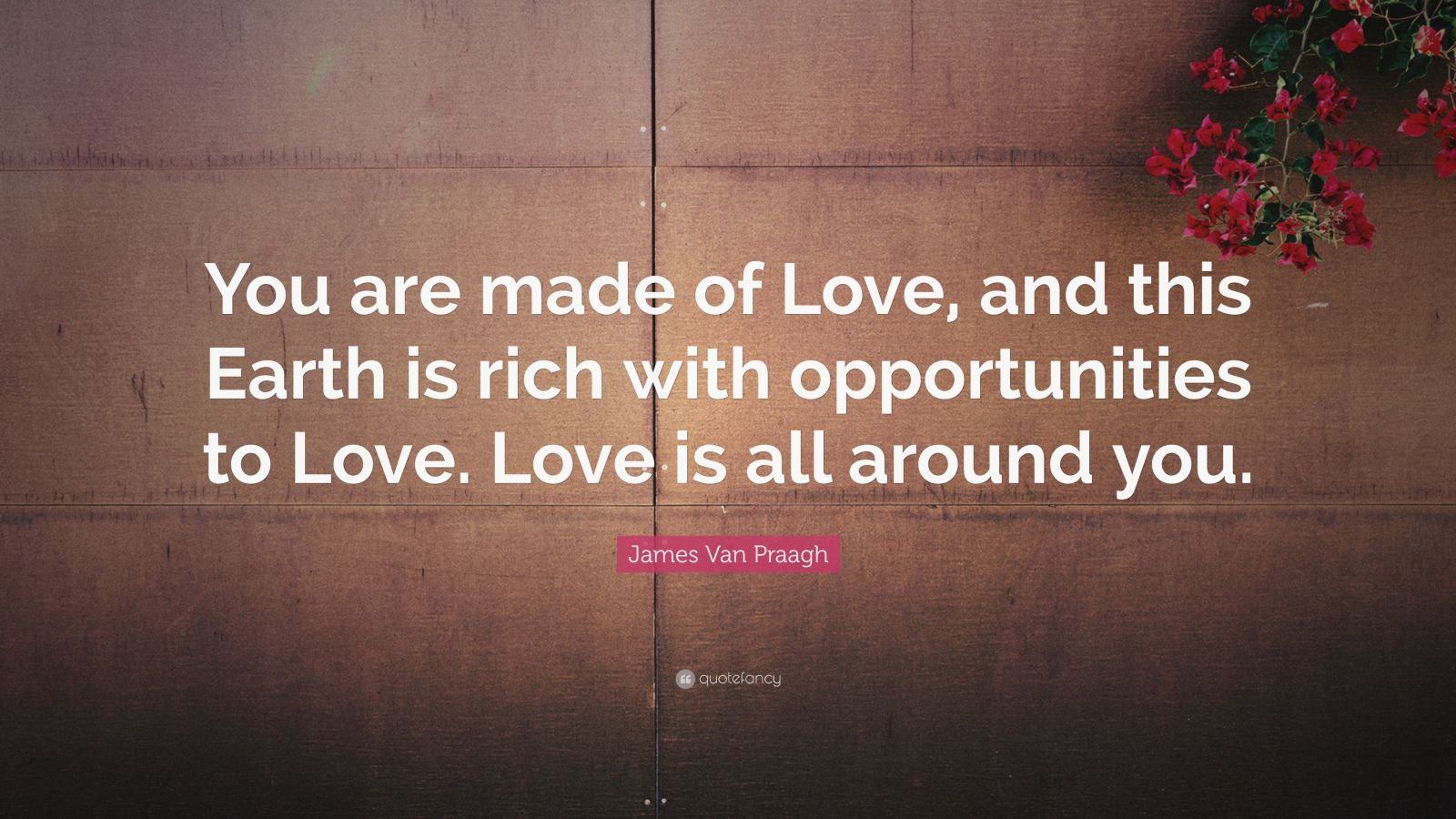 Love Is All Around Wallpaper : James Van Praagh Quote: ?You are made of Love, and this Earth is rich with opportunities to Love ...