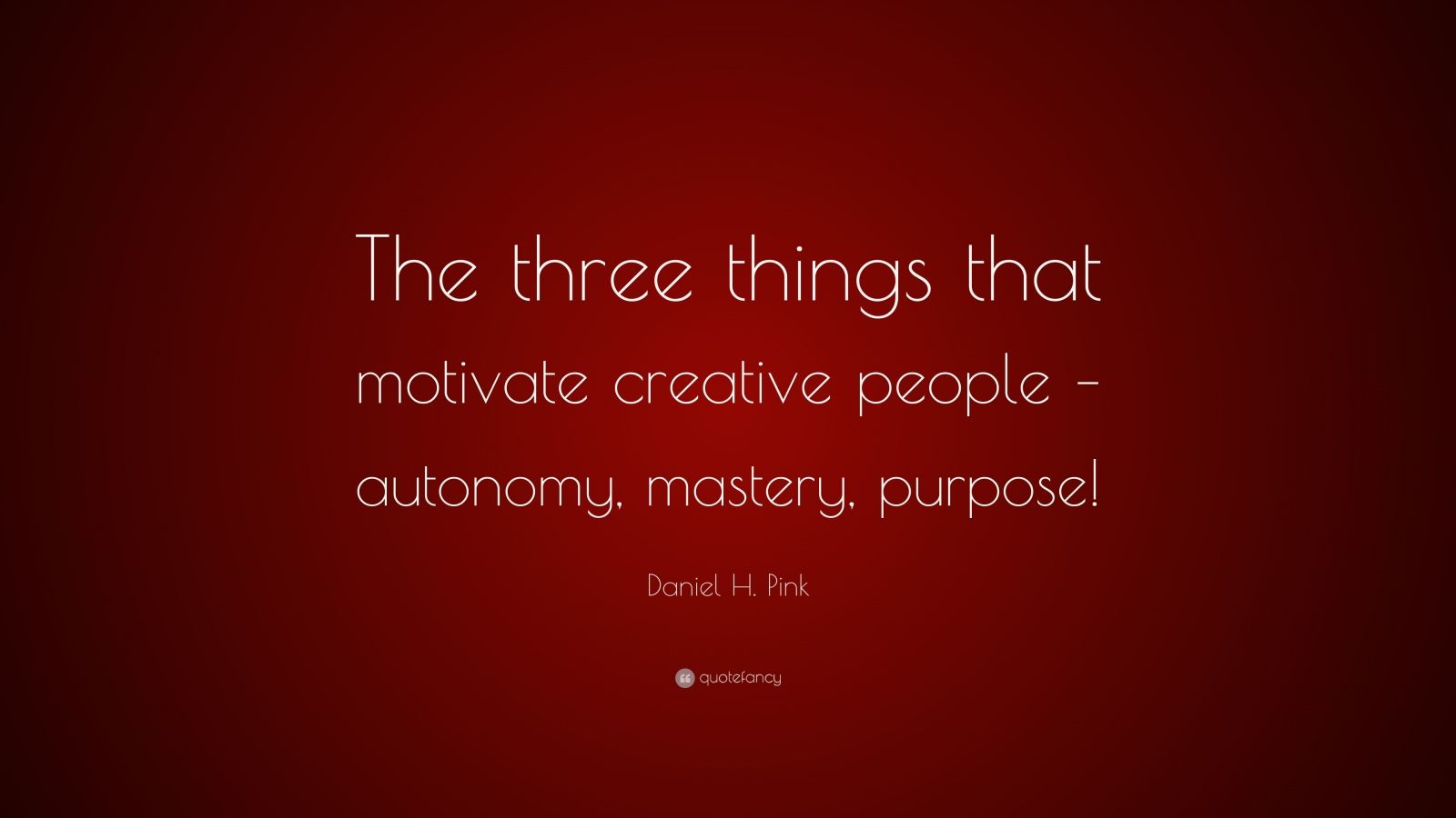 "Daniel H. Pink Quote: ""The three things that motivate creative people – autonomy, mastery, purpose!"""