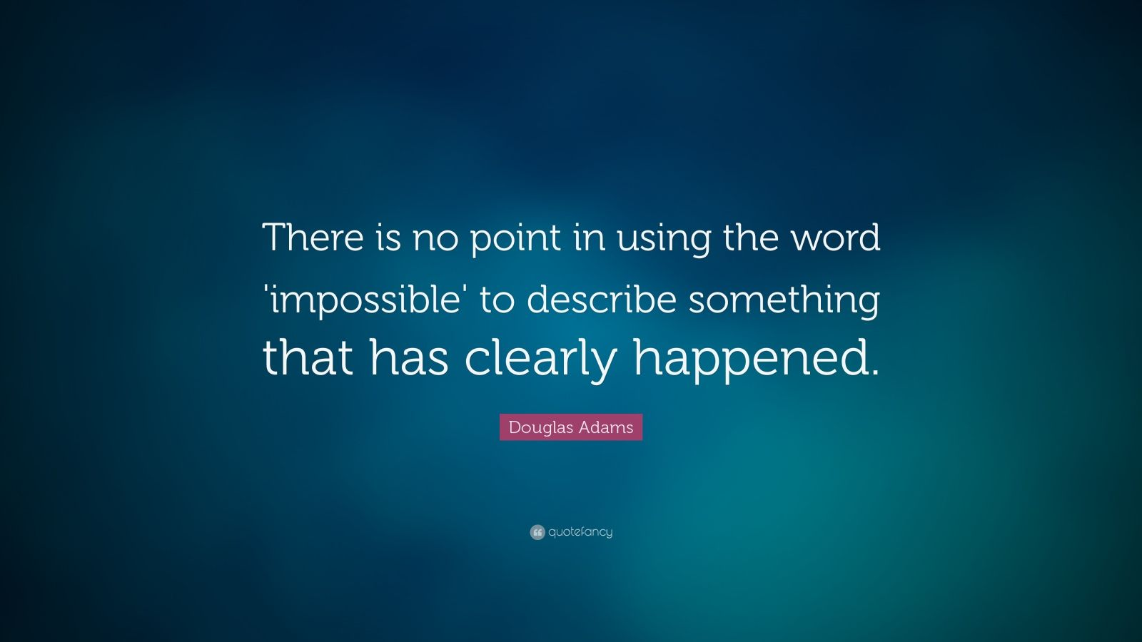 "Douglas Adams Quote: ""There is no point in using the word 'impossible' to describe something that has clearly happened."""