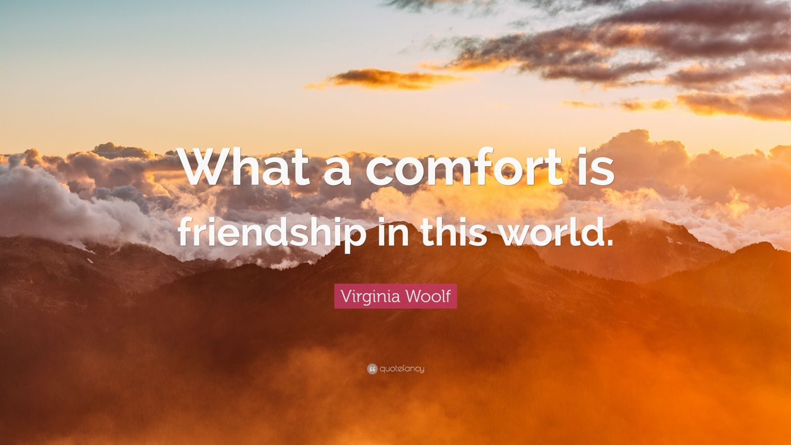 "Virginia Woolf Quote: ""What a comfort is friendship in this world."""