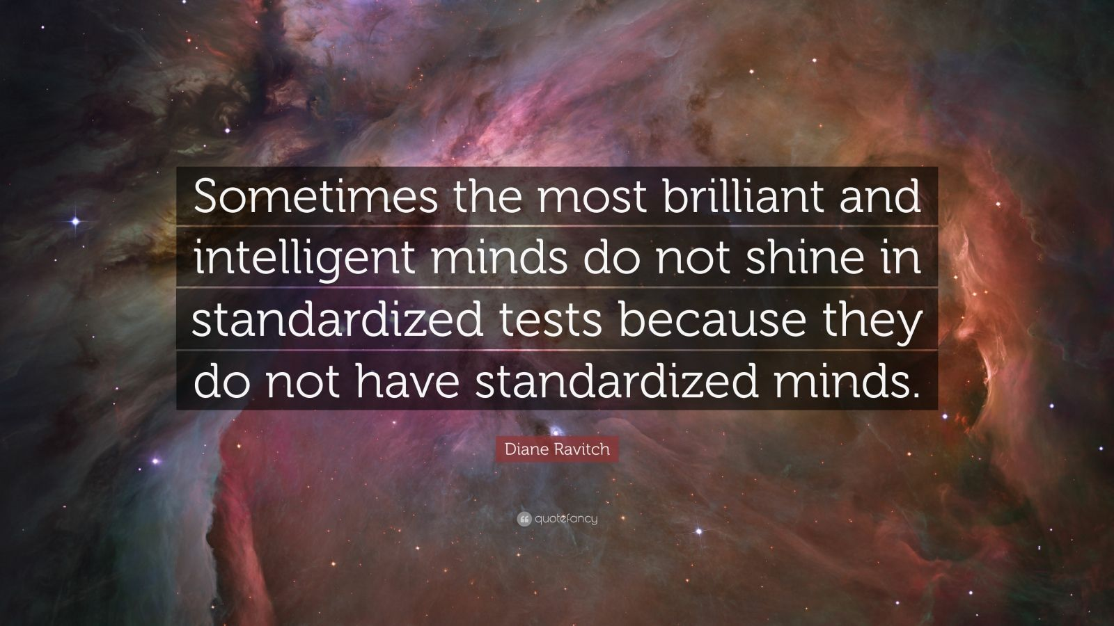 """Diane Ravitch Quote: """"Sometimes the most brilliant and intelligent minds do not shine in standardized tests because they do not have standardized minds."""""""