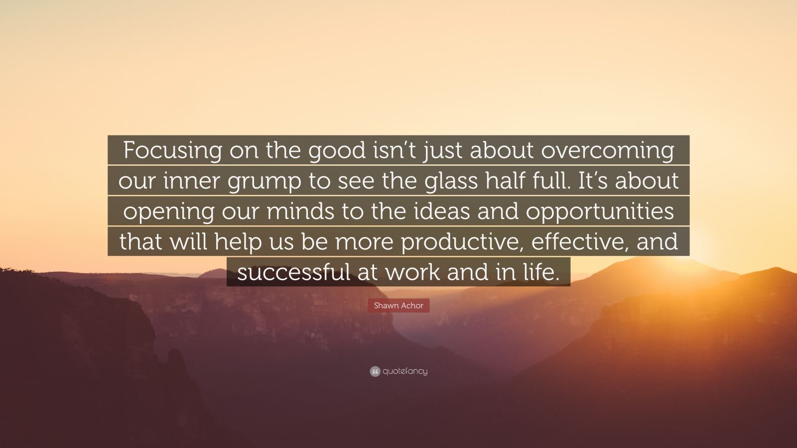 "Shawn Achor Quote: ""Focusing on the good isn't just about overcoming our inner grump to see the glass half full. It's about opening our minds to the ideas and opportunities that will help us be more productive, effective, and successful at work and in life."""