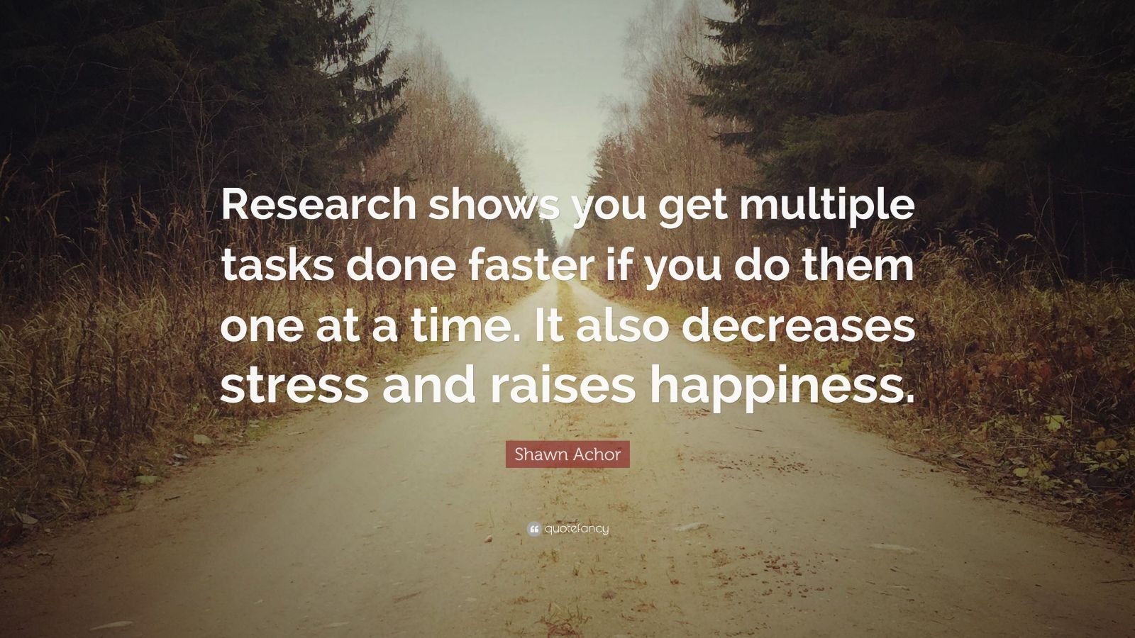 """Shawn Achor Quote: """"Research shows you get multiple tasks done faster if you do them one at a time. It also decreases stress and raises happiness."""""""