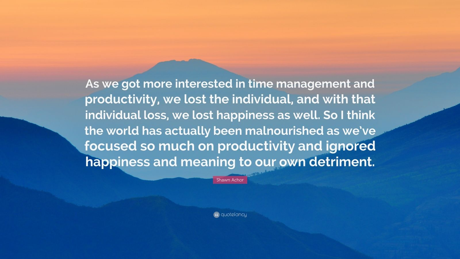 "Shawn Achor Quote: ""As we got more interested in time management and productivity, we lost the individual, and with that individual loss, we lost happiness as well. So I think the world has actually been malnourished as we've focused so much on productivity and ignored happiness and meaning to our own detriment."""