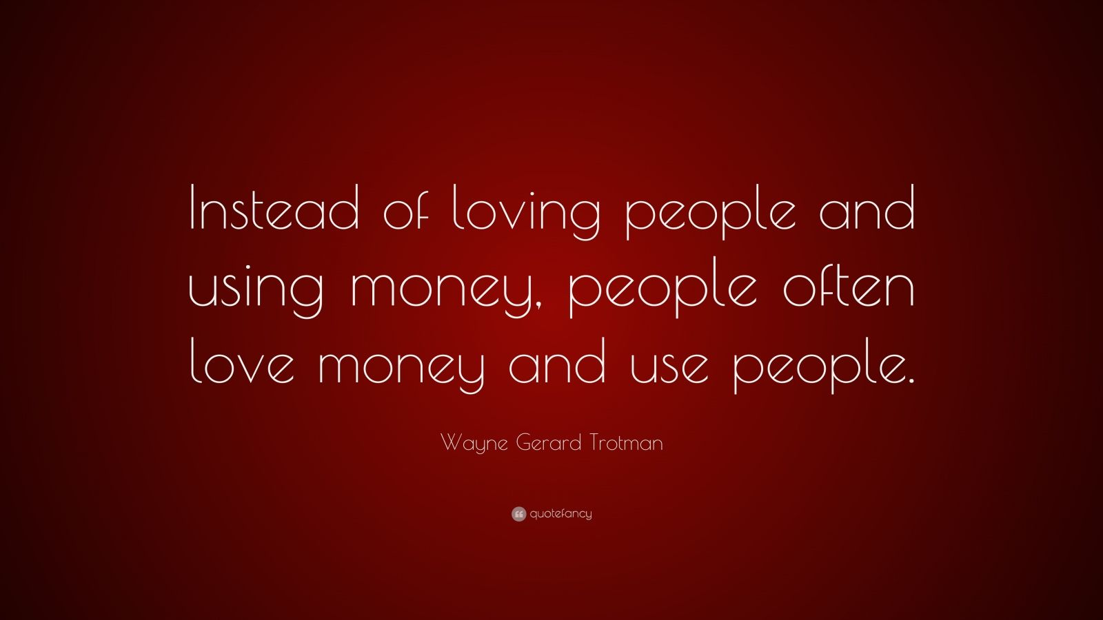 """Wayne Gerard Trotman Quote: """"Instead Of Loving People And"""