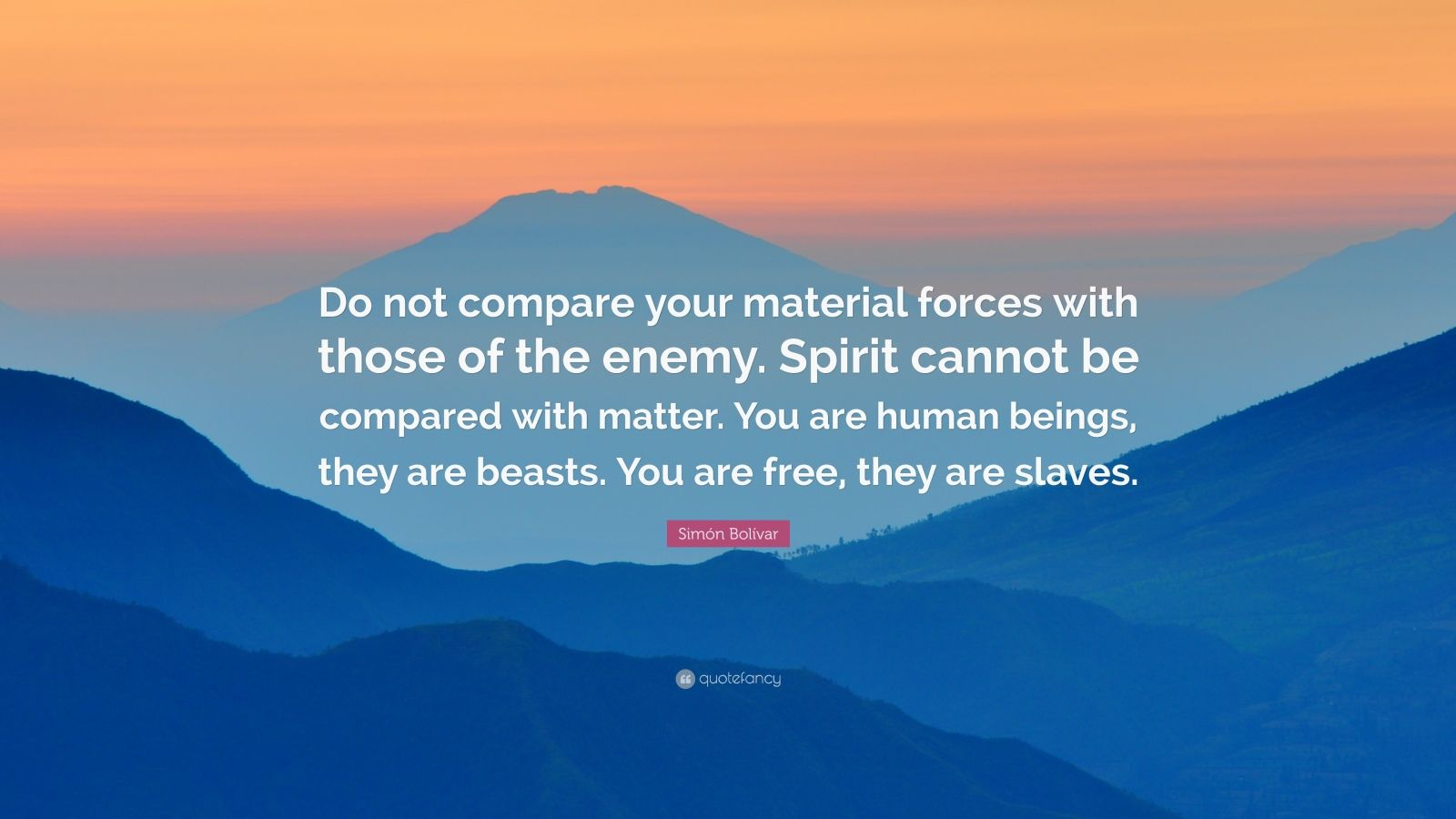 """Simón Bolívar Quote: """"Do not compare your material forces with those of the enemy. Spirit cannot be compared with matter. You are human beings, they are beasts. You are free, they are slaves."""""""
