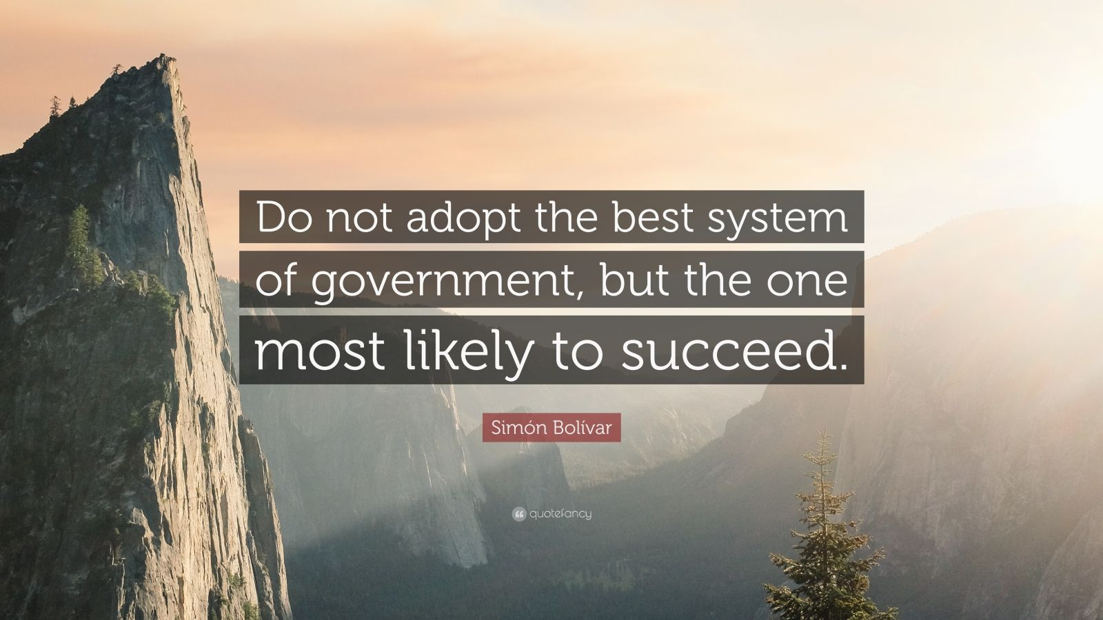 """Simón Bolívar Quote: """"Do not adopt the best system of government, but the one most likely to succeed."""""""
