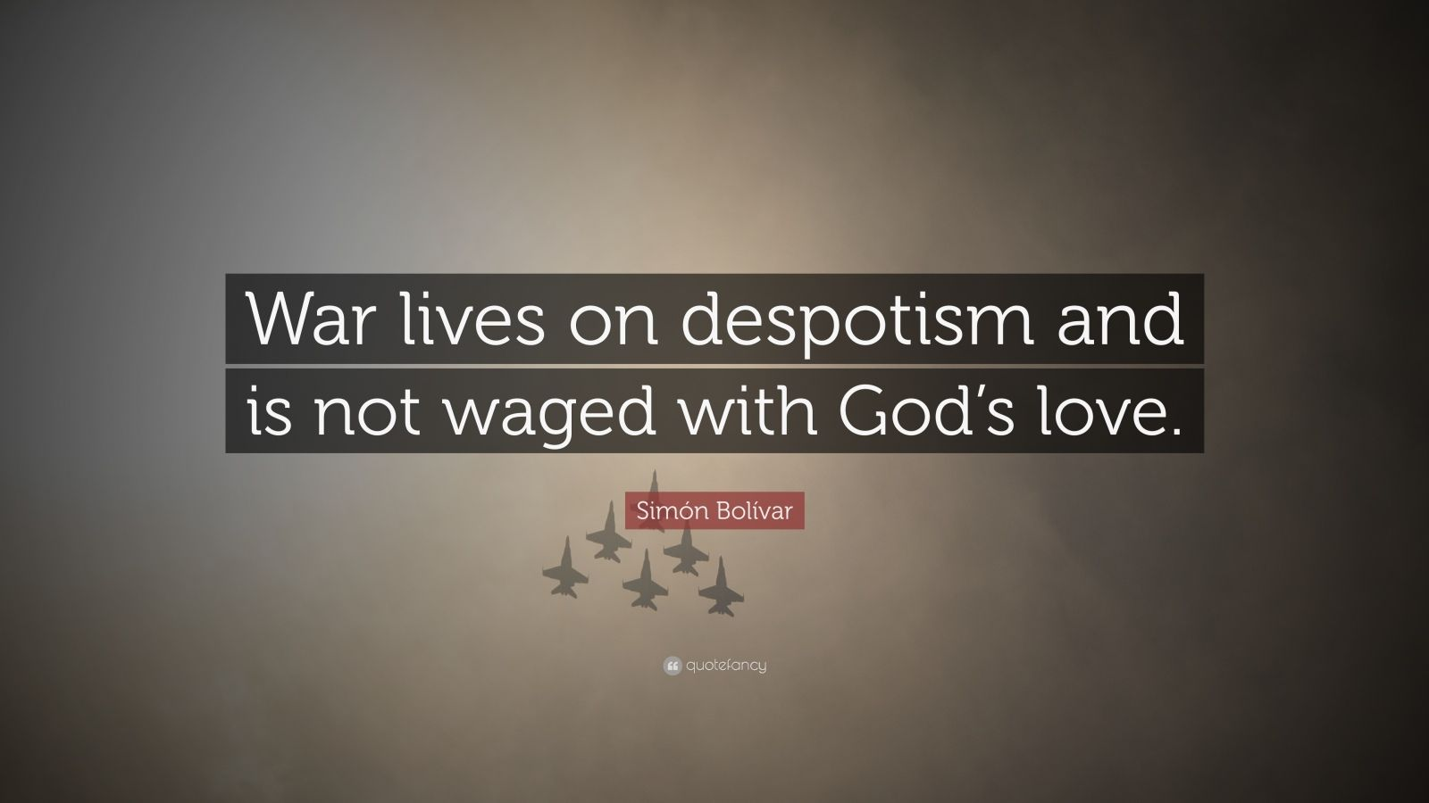 """Simón Bolívar Quote: """"War lives on despotism and is not waged with God's love."""""""
