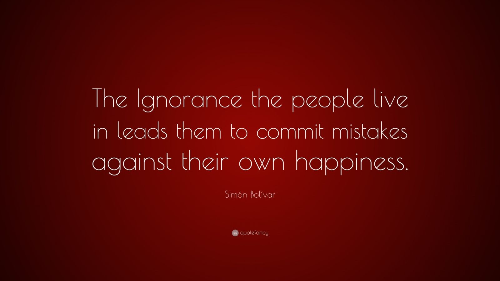 """Simón Bolívar Quote: """"The Ignorance the people live in leads them to commit mistakes against their own happiness."""""""
