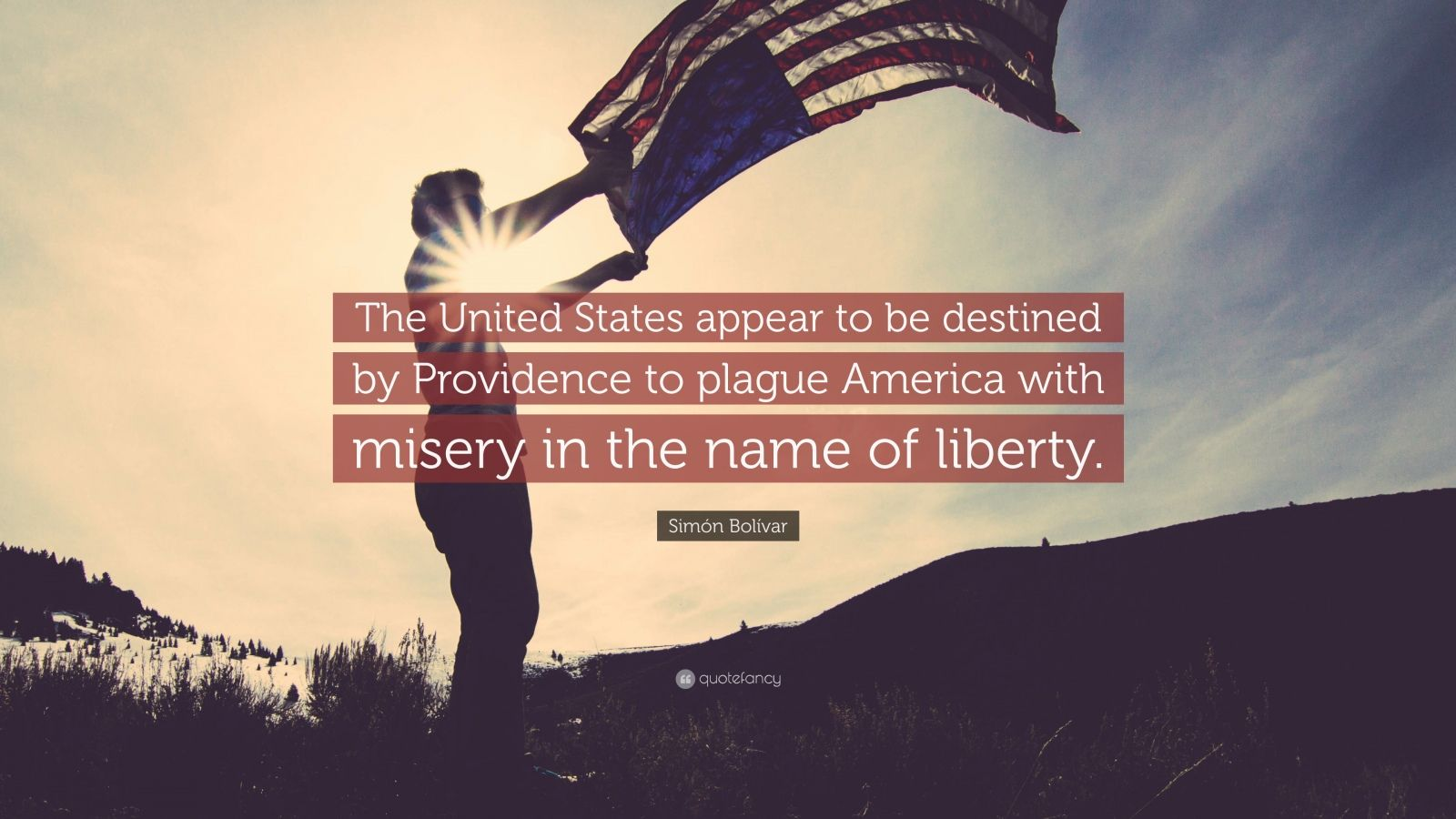 """Simón Bolívar Quote: """"The United States appear to be destined by Providence to plague America with misery in the name of liberty."""""""