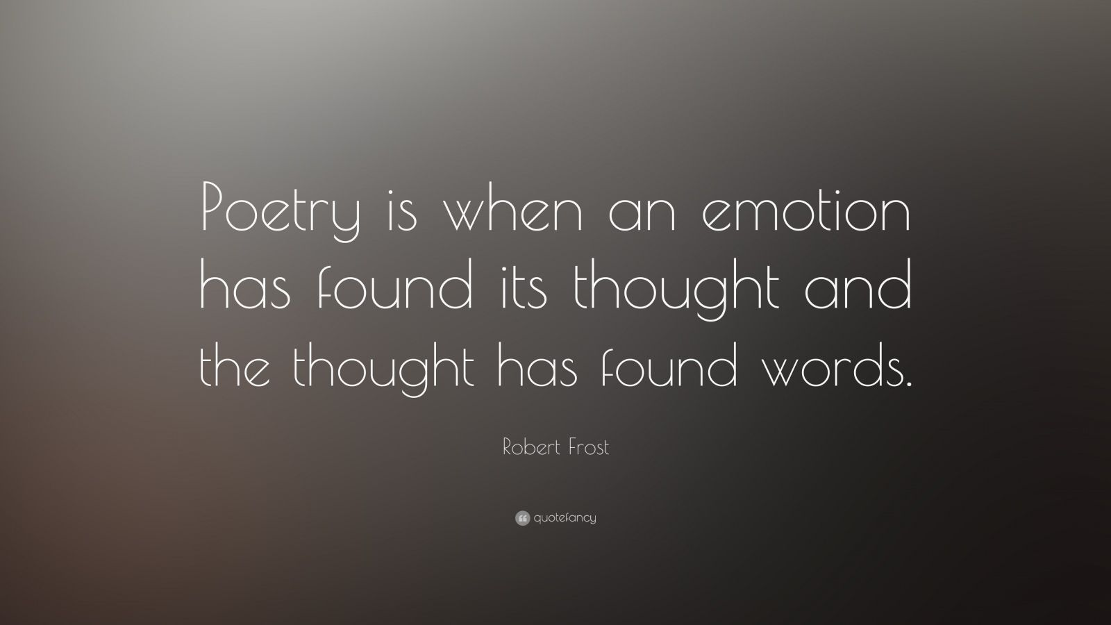 "Robert Frost Quote: ""Poetry is when an emotion has found its thought and the thought has found words."""