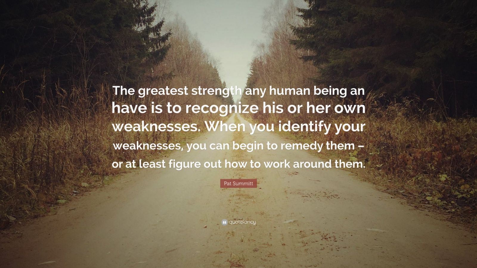 """Pat Summitt Quote: """"The greatest strength any human being an have is to recognize his or her own weaknesses. When you identify your weaknesses, you can begin to remedy them – or at least figure out how to work around them."""""""