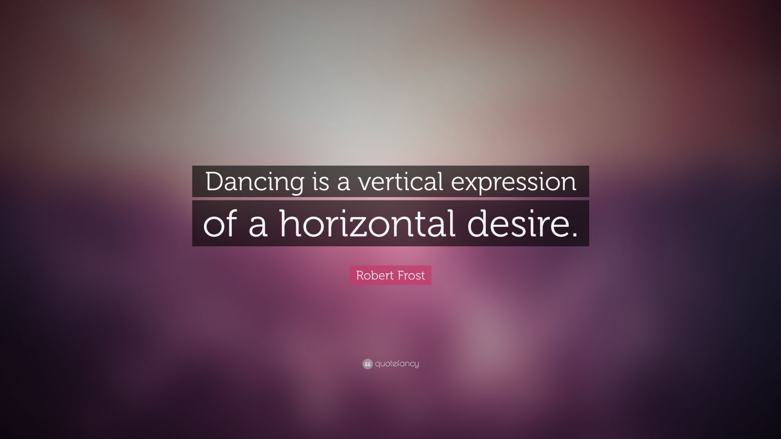 "Robert Frost Quote: ""Dancing is a vertical expression of a horizontal desire."""