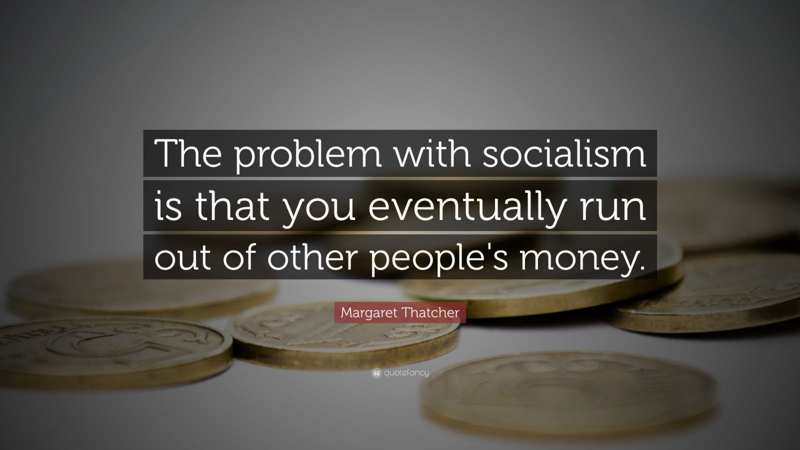 """Margaret Thatcher Quote: """"The problem with socialism is that you eventually run out of other people's money."""""""