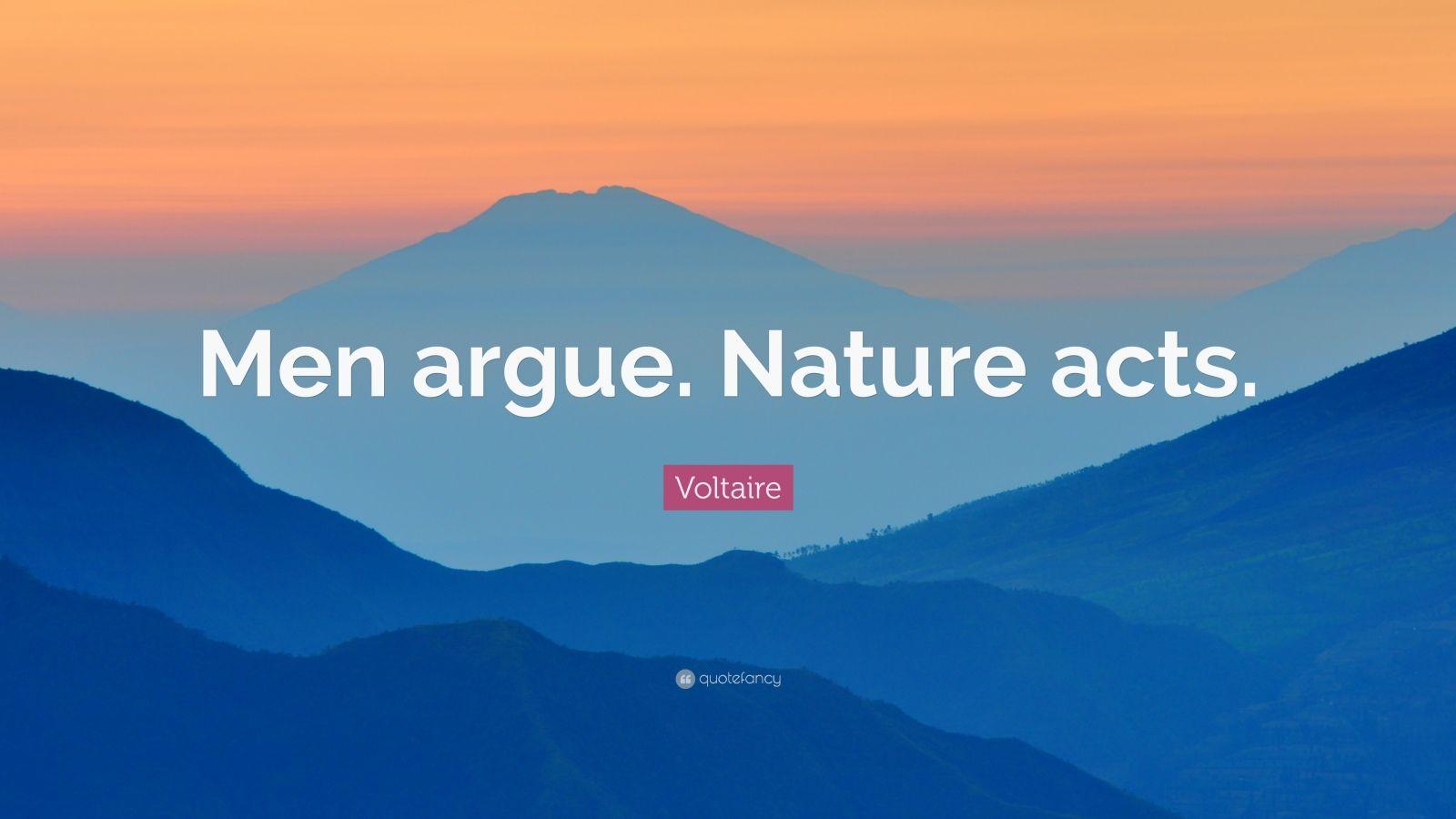 """Voltaire Quote: """"Men argue. Nature acts."""""""