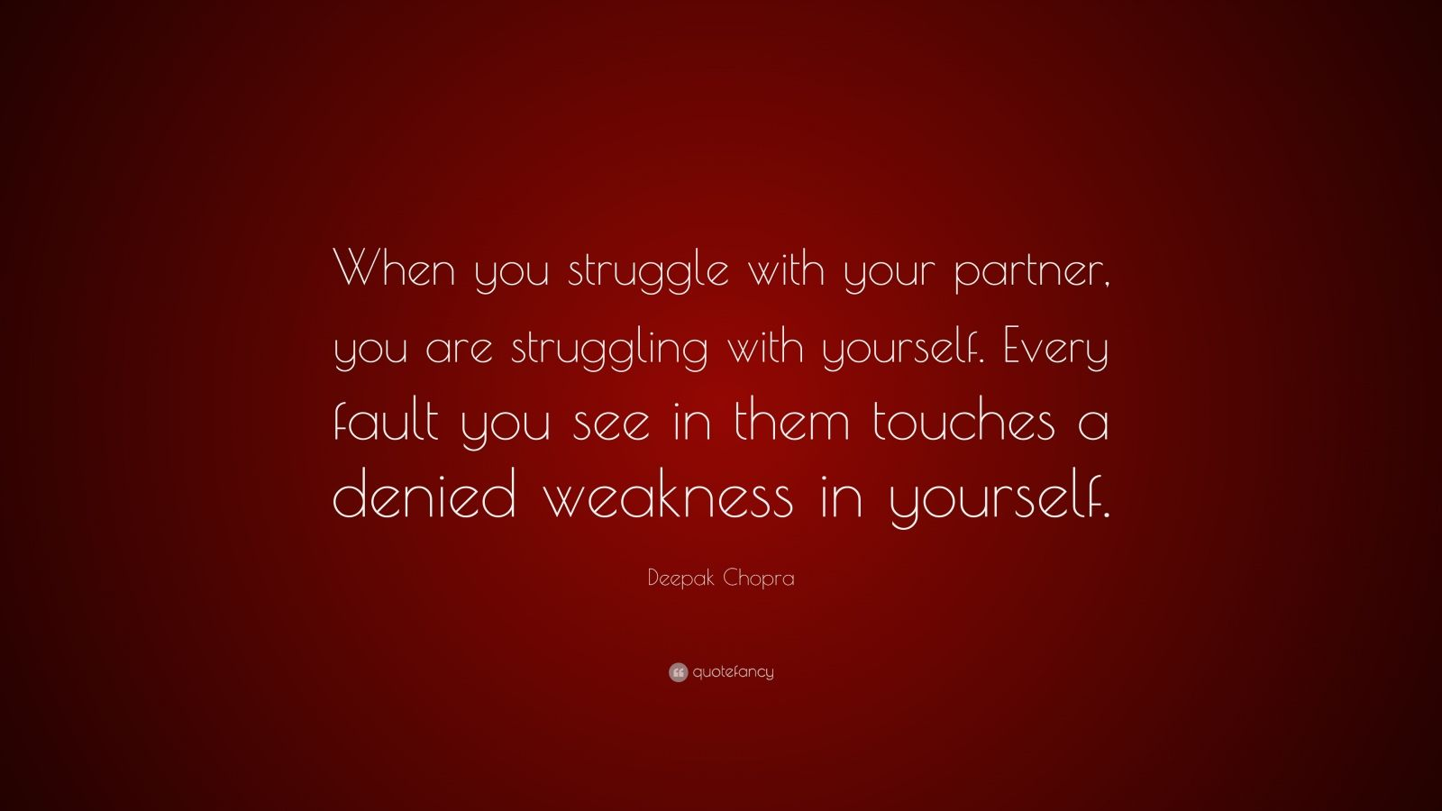 """Deepak Chopra Quote: """"When you struggle with your partner, you are struggling with yourself. Every fault you see in them touches a denied weakness in yourself."""""""