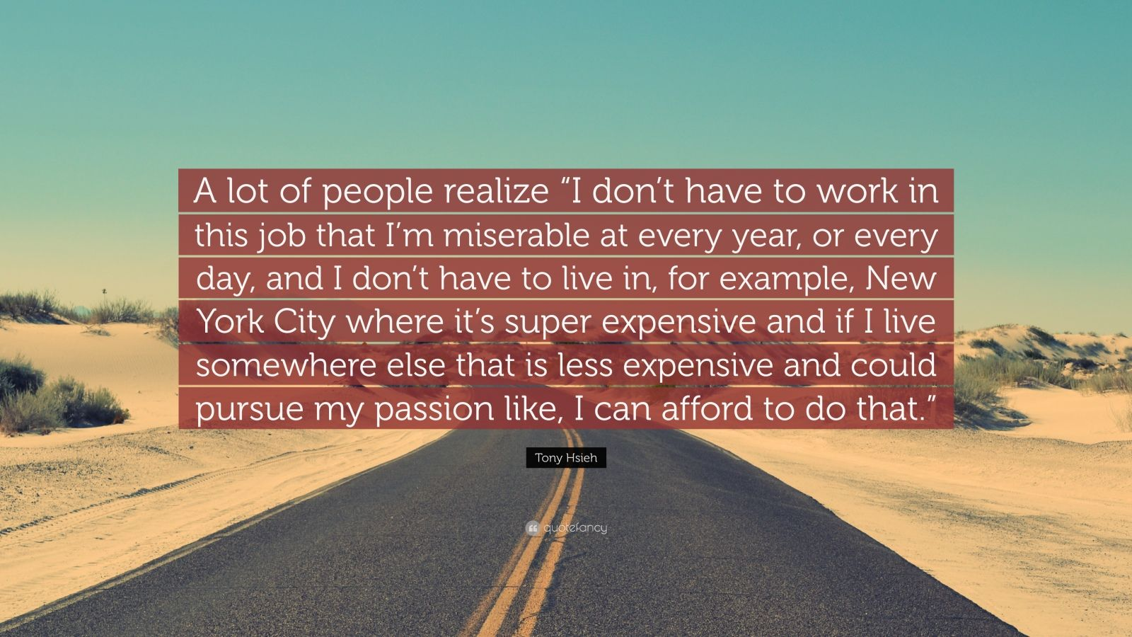 "Tony Hsieh Quote: ""A lot of people realize ""I don't have to work in this job that I'm miserable at every year, or every day, and I don't have to live in, for example, New York City where it's super expensive and if I live somewhere else that is less expensive and could pursue my passion like, I can afford to do that."""""