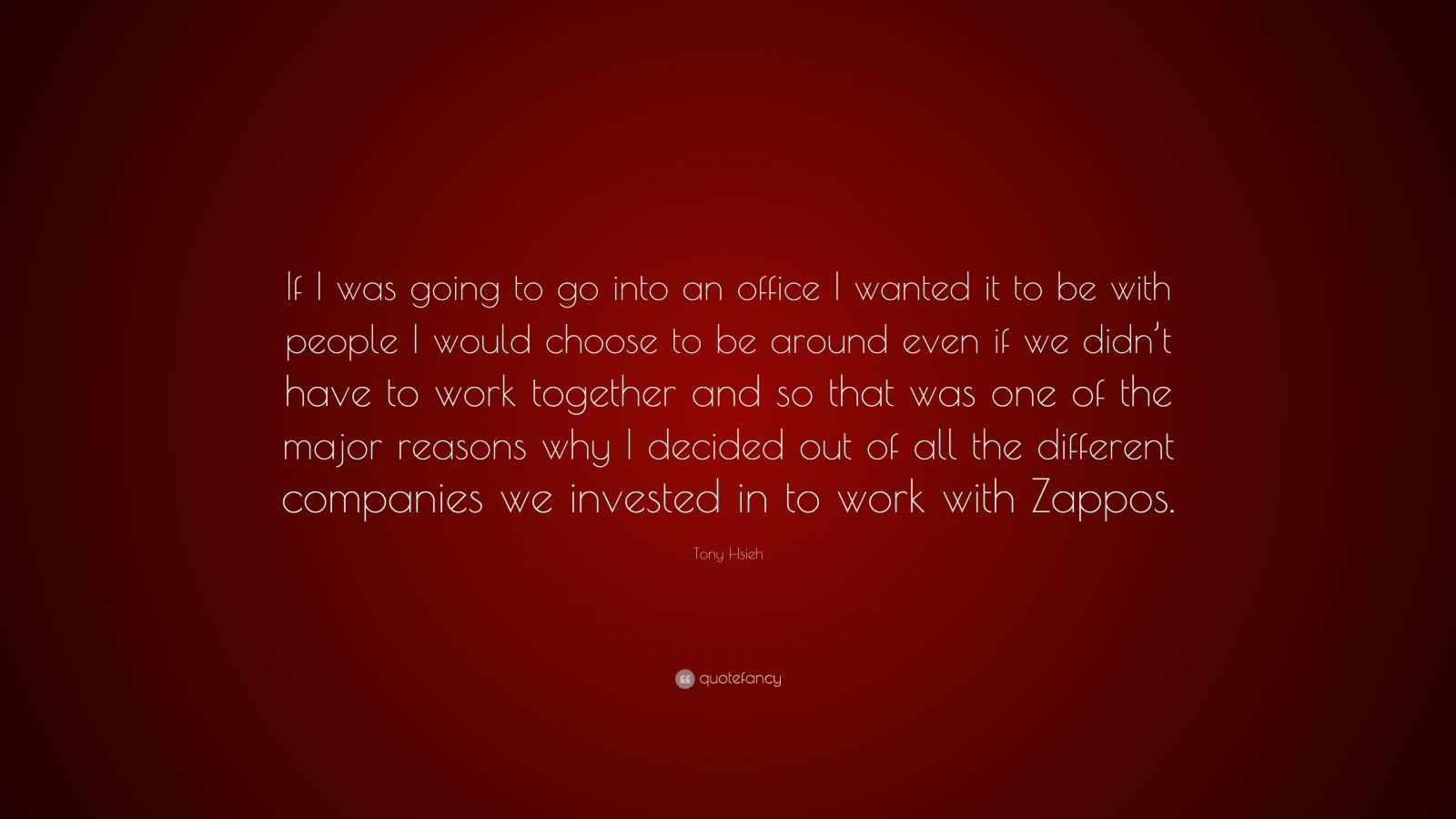 "Tony Hsieh Quote: ""If I was going to go into an office I wanted it to be with people I would choose to be around even if we didn't have to work together and so that was one of the major reasons why I decided out of all the different companies we invested in to work with Zappos."""