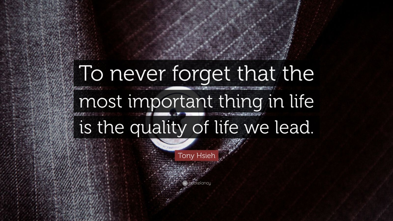 "Tony Hsieh Quote: ""To never forget that the most important thing in life is the quality of life we lead."""