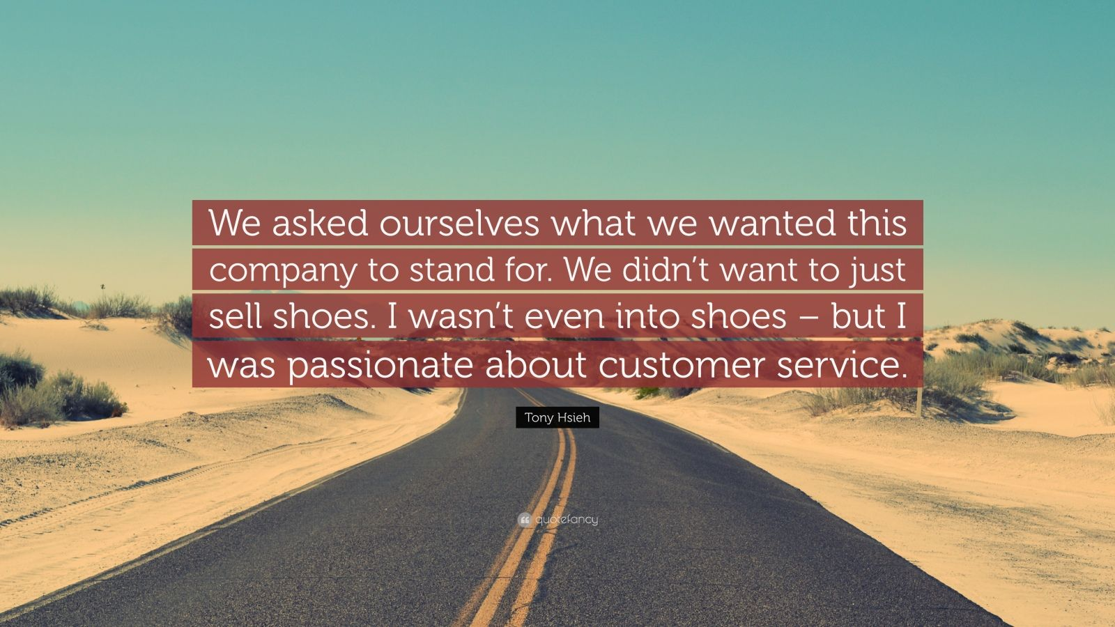 """Tony Hsieh Quote: """"We asked ourselves what we wanted this company to stand for. We didn't want to just sell shoes. I wasn't even into shoes – but I was passionate about customer service."""""""